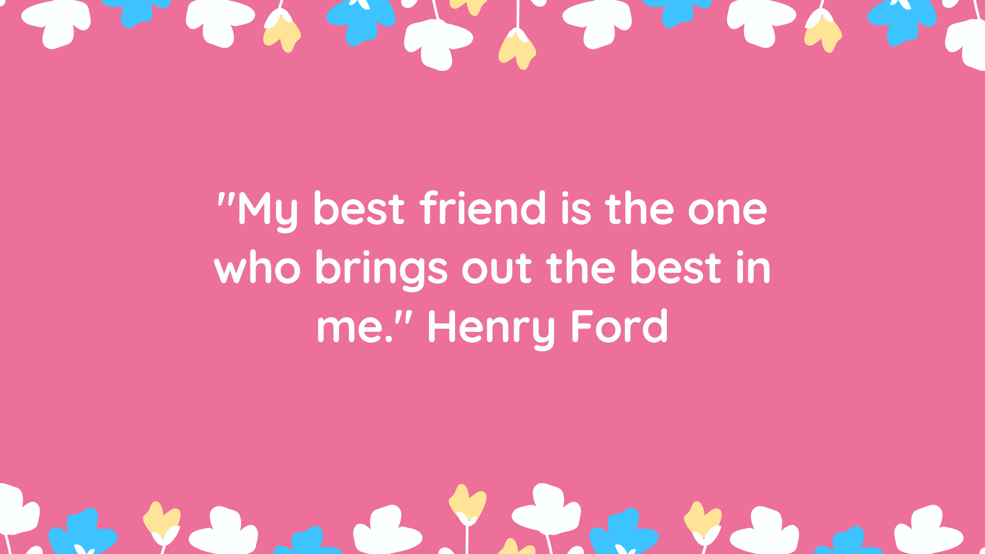 """My best friend is the one who brings out the best in me."" Henry Ford"