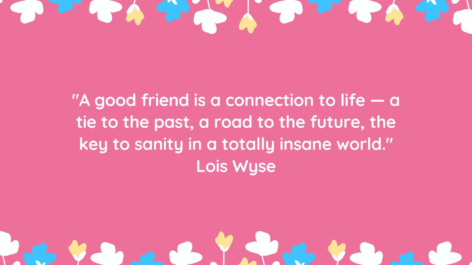 """""""A good friend is a connection to life — a tie to the past, a road to the future, the key to sanity in a totally insane world."""" Lois Wyse"""
