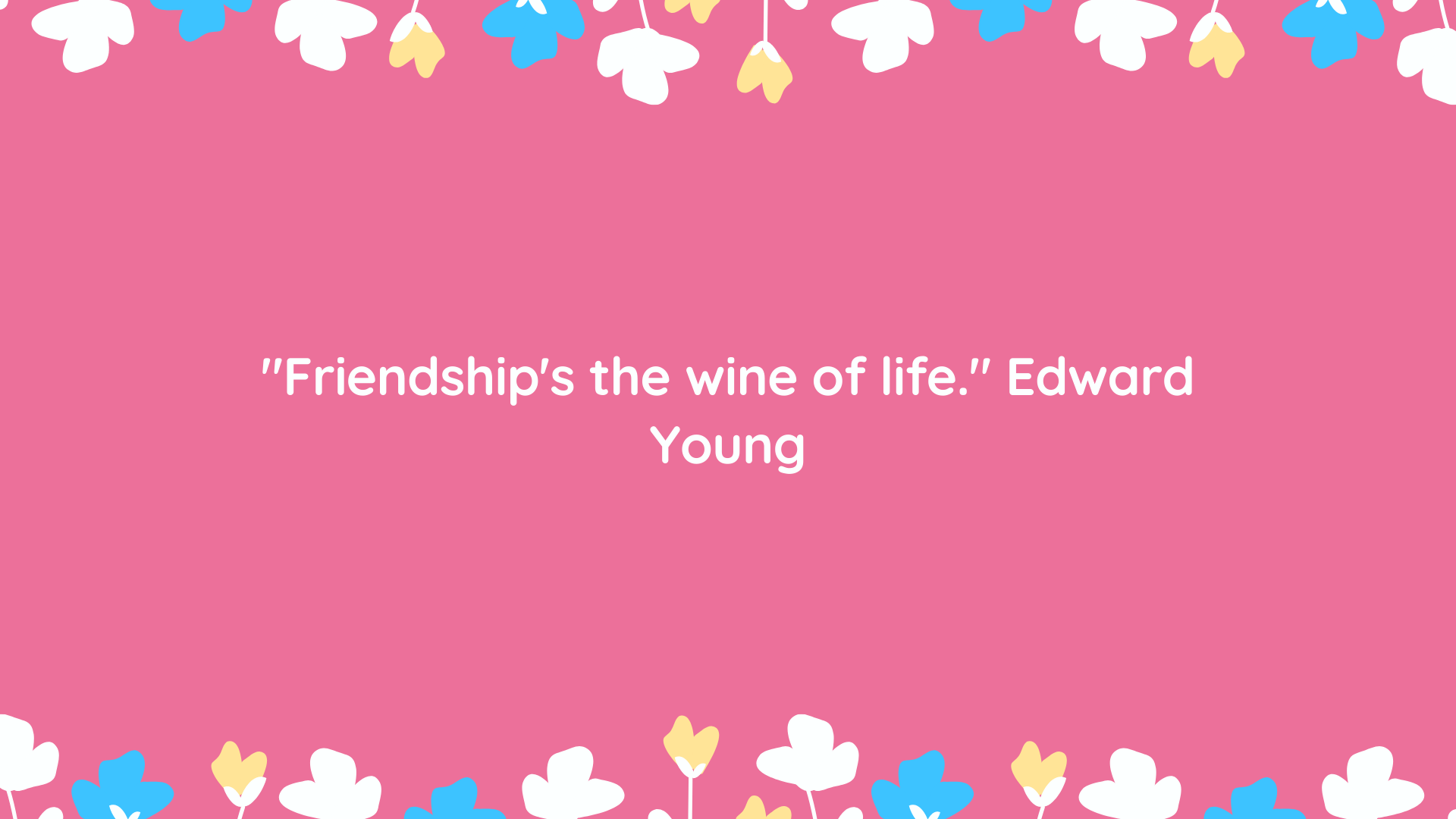 """Friendship's the wine of life."" Edward Young"
