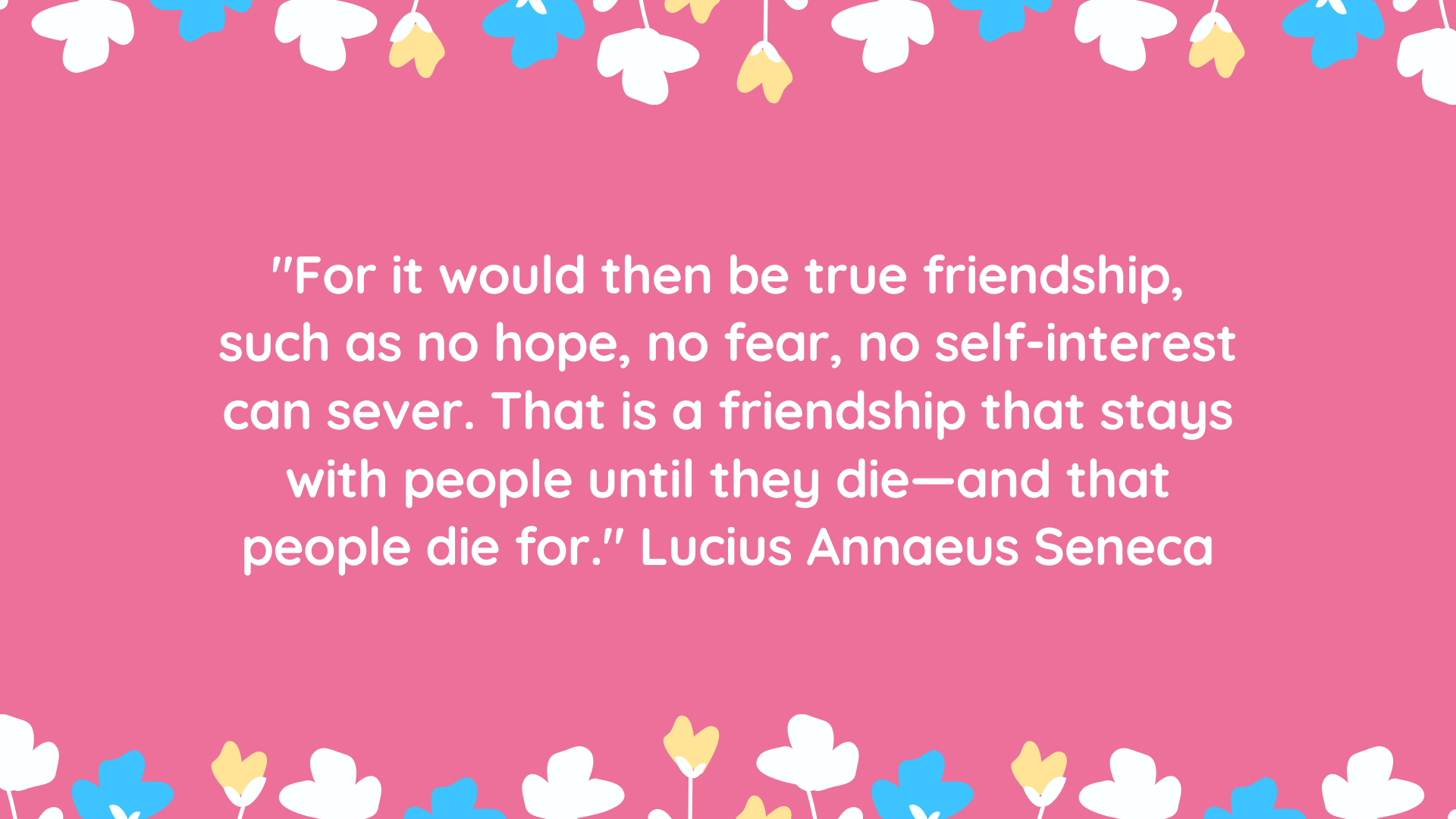 """For it would then be true friendship, such as no hope, no fear, no self-interest can sever. That is a friendship that stays with people until they die—and that people die for."" Lucius Annaeus Seneca"