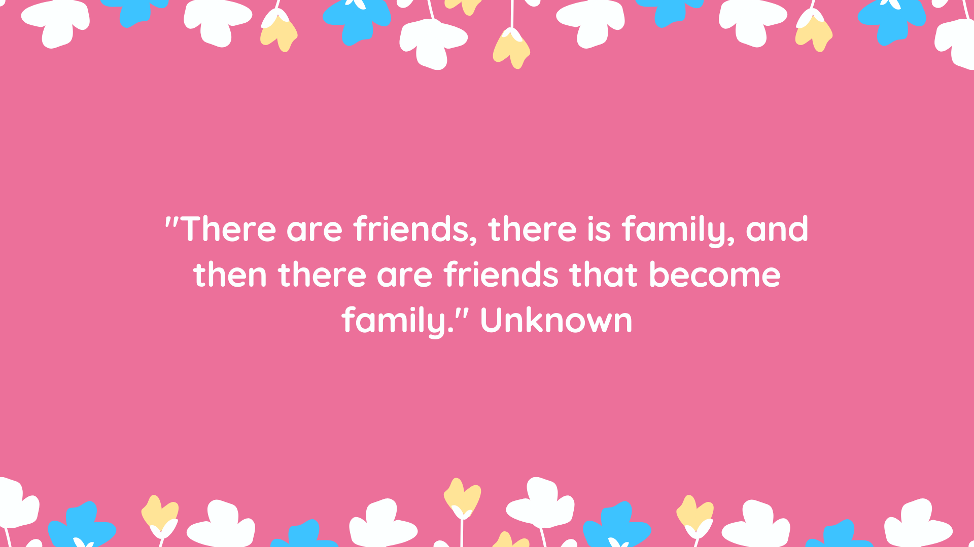"""""""There are friends, there is family, and then there are friends that become family."""" Unknown"""