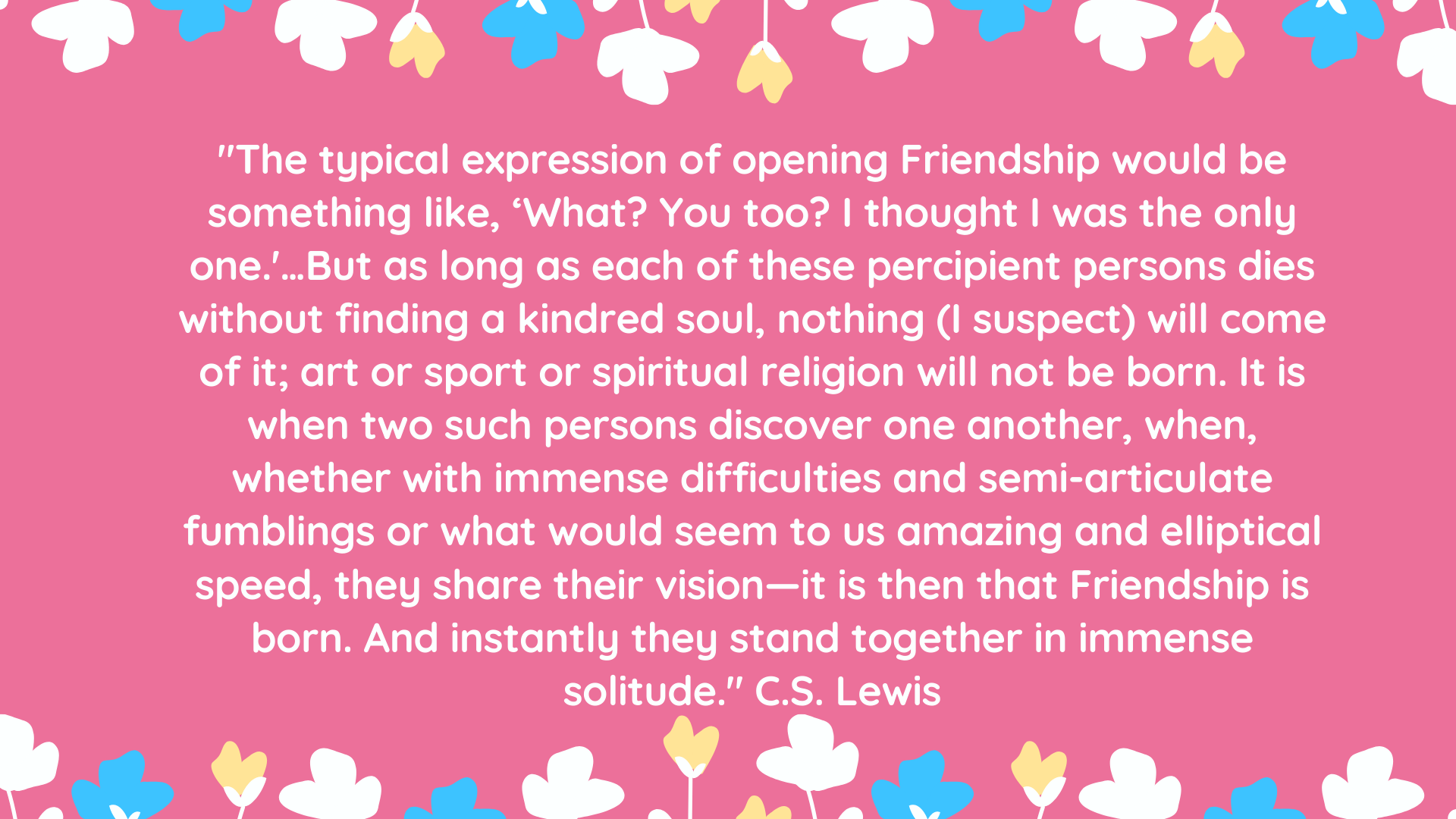 """The typical expression of opening Friendship would be something like, 'What? You too? I thought I was the only one.'…But as long as each of these percipient persons dies without finding a kindred soul, nothing (I suspect) will come of it; art or sport or spiritual religion will not be born. It is when two such persons discover one another, when, whether with immense difficulties and semi-articulate fumblings or what would seem to us amazing and elliptical speed, they share their vision—it is then that Friendship is born. And instantly they stand together in immense solitude."" C.S. Lewis"