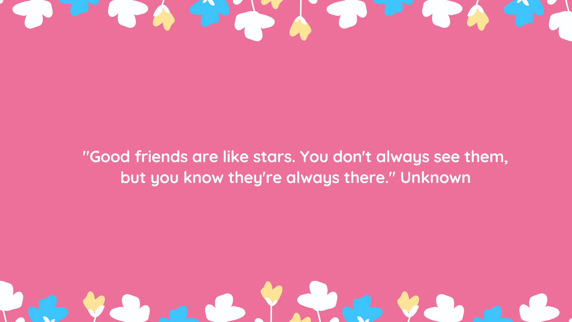 """Good friends are like stars. You don't always see them, but you know they're always there."" Unknown"