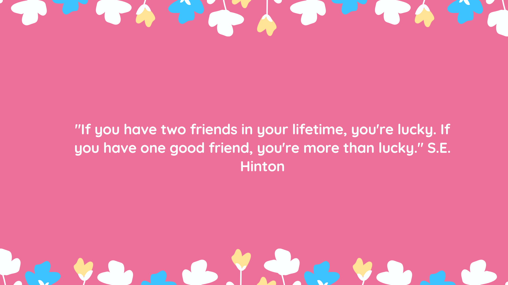 """If you have two friends in your lifetime, you're lucky. If you have one good friend, you're more than lucky."" S.E. Hinton"