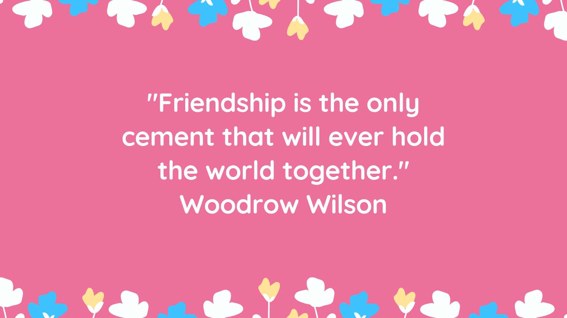 """Friendship is the only cement that will ever hold the world together."" Woodrow Wilson"