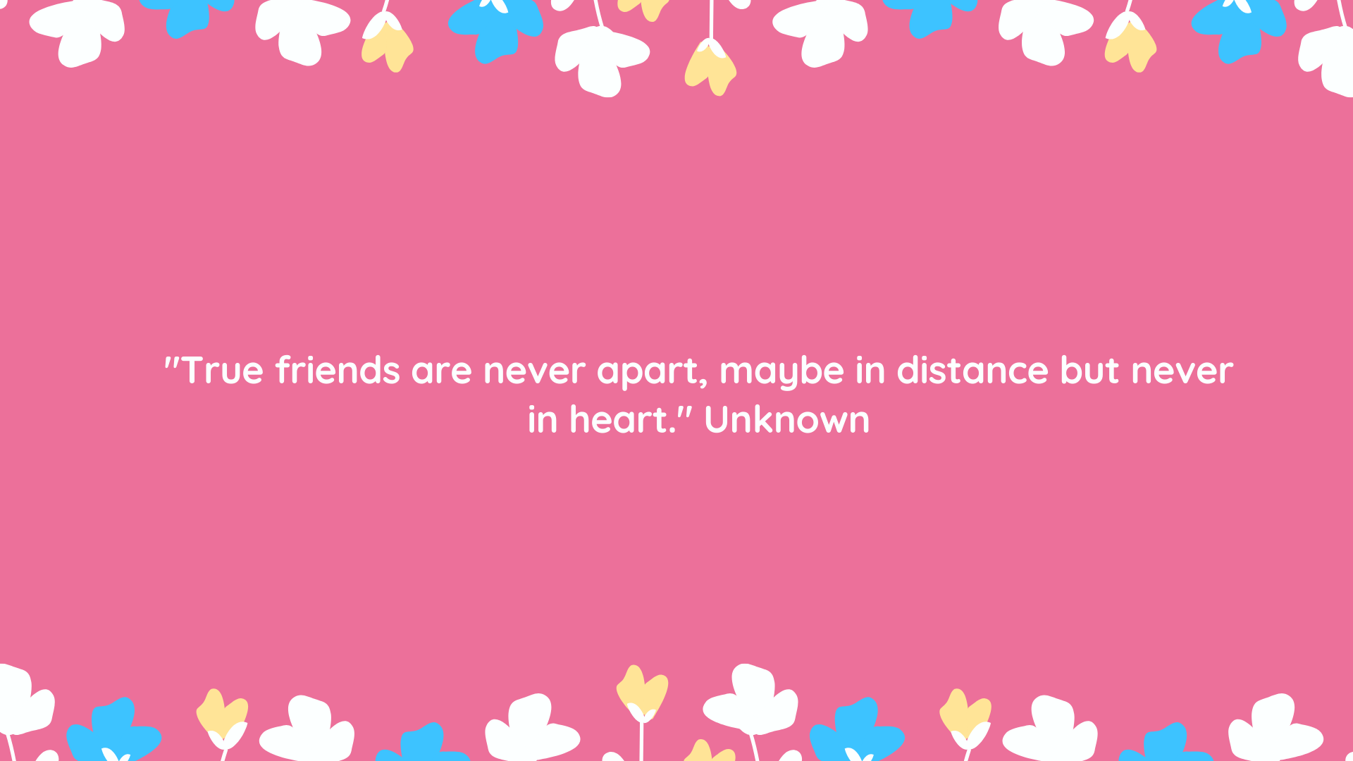 """True friends are never apart, maybe in distance but never in heart."" Unknown"