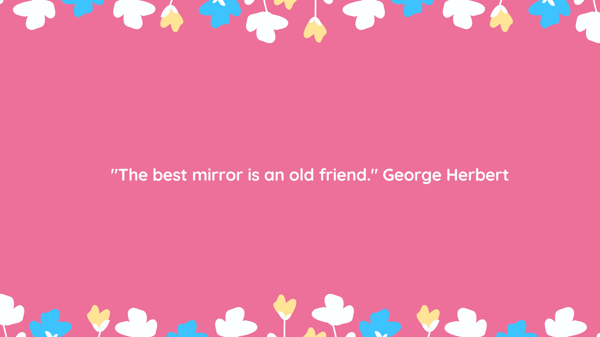 """The best mirror is an old friend."" George Herbert"