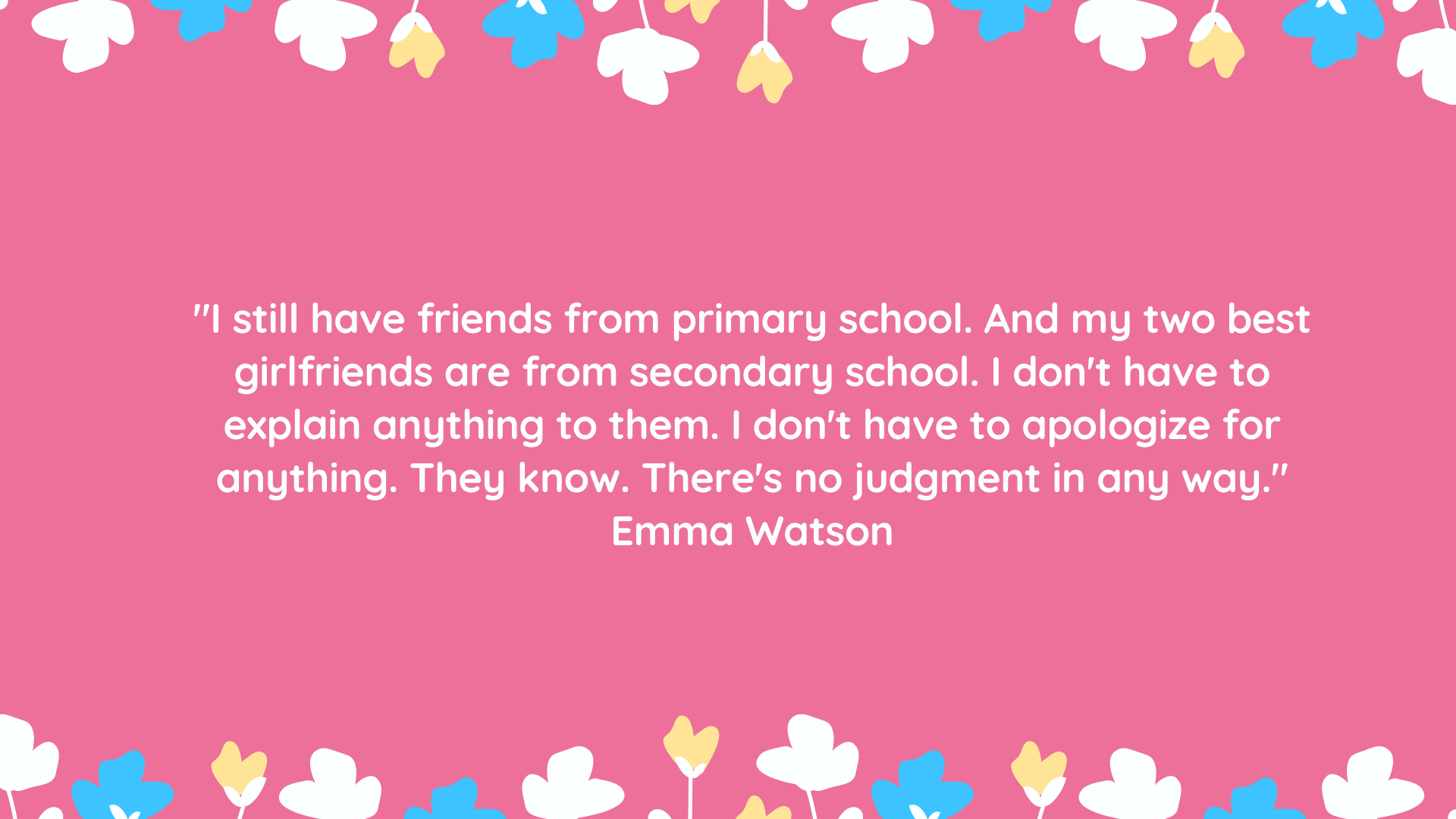 """I still have friends from primary school. And my two best girlfriends are from secondary school. I don't have to explain anything to them. I don't have to apologize for anything. They know. There's no judgment in any way."" Emma Watson"
