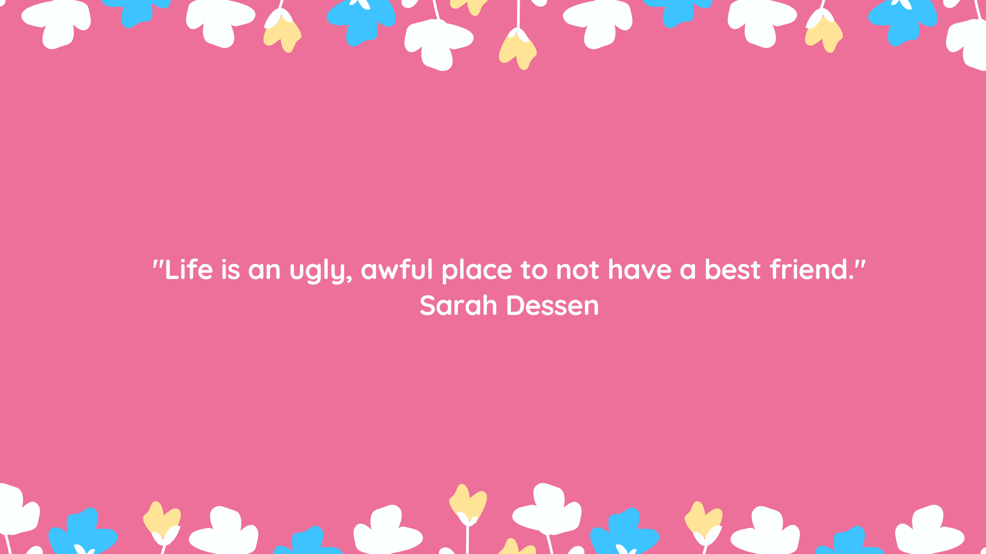"""""""Life is an ugly, awful place to not have a best friend."""" Sarah Dessen"""