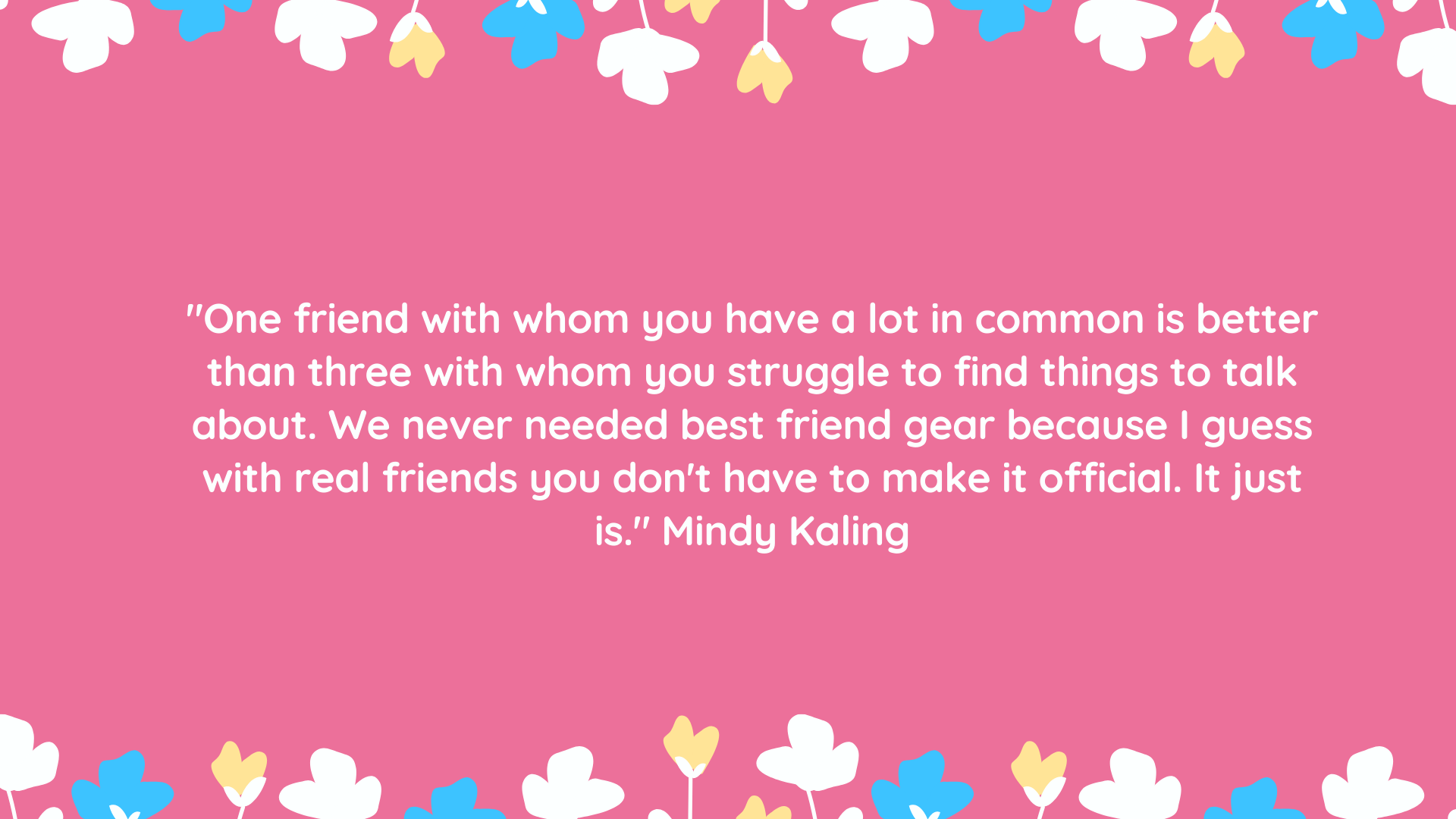 """""""One friend with whom you have a lot in common is better than three with whom you struggle to find things to talk about. We never needed best friend gear because I guess with real friends you don't have to make it official. It just is."""" Mindy Kaling"""