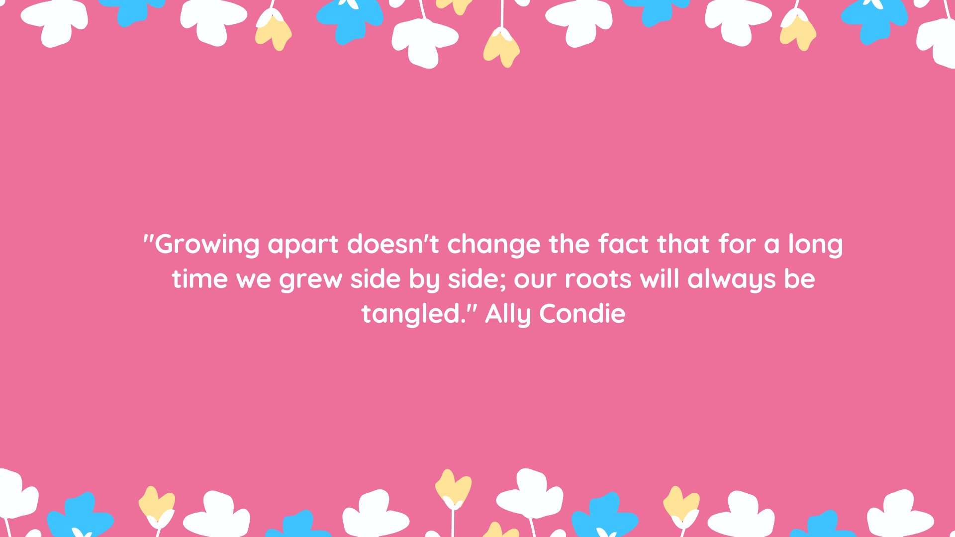 """Growing apart doesn't change the fact that for a long time we grew side by side; our roots will always be tangled."" Ally Condie"