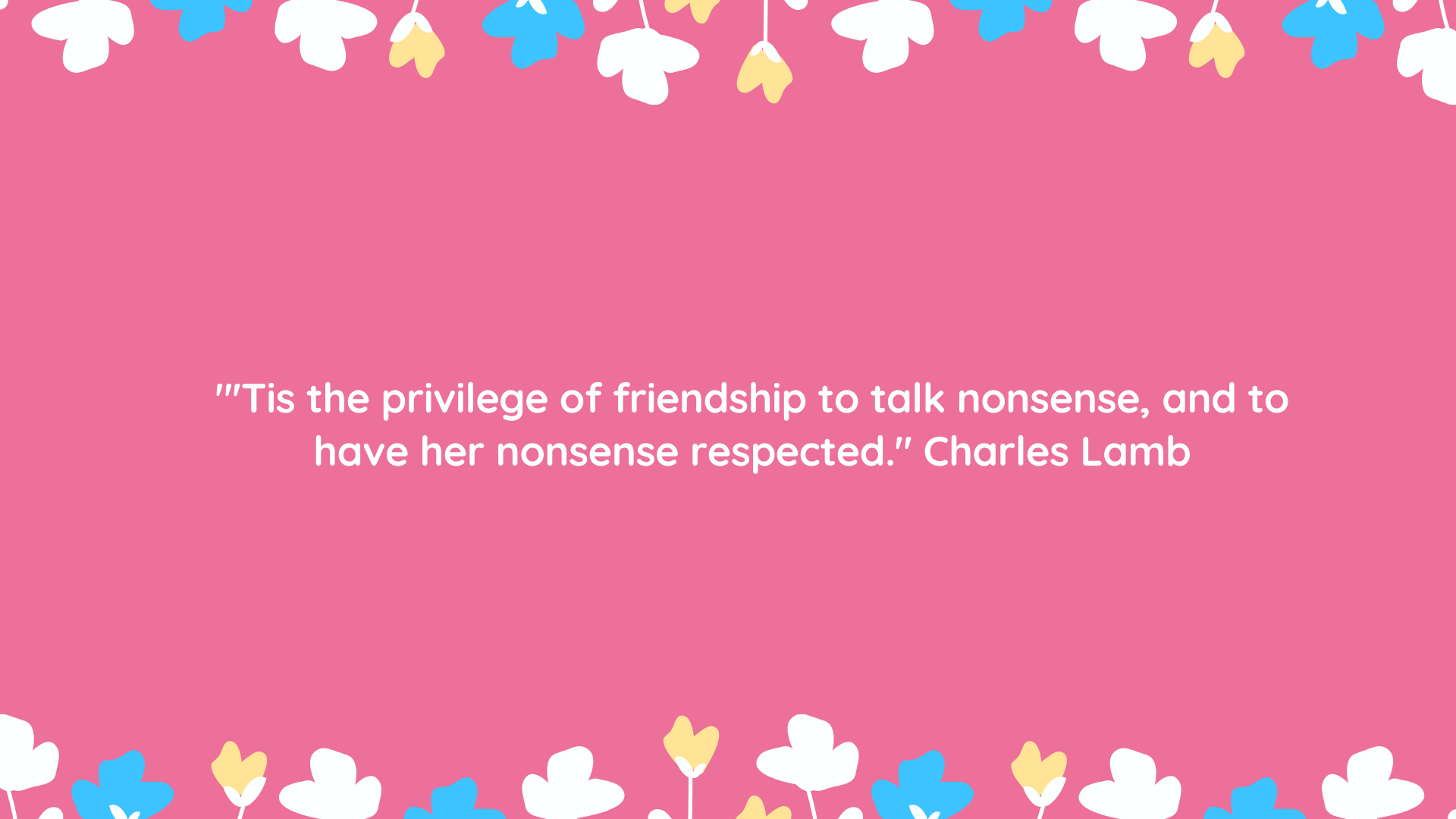 """'Tis the privilege of friendship to talk nonsense, and to have her nonsense respected."" Charles Lamb"