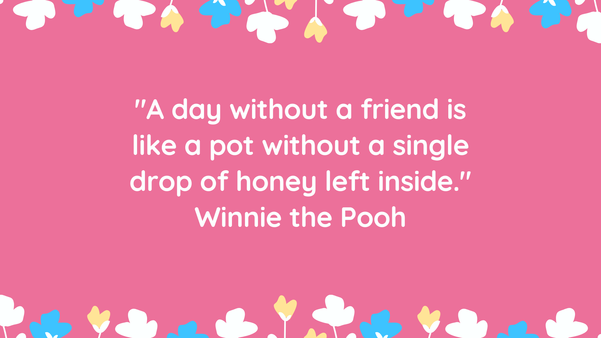 """A day without a friend is like a pot without a single drop of honey left inside."" Winnie the Pooh"