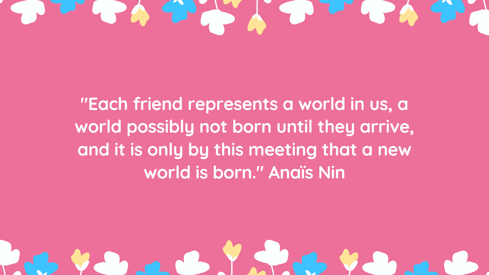 """Each friend represents a world in us, a world possibly not born until they arrive, and it is only by this meeting that a new world is born."" Anaïs Nin"