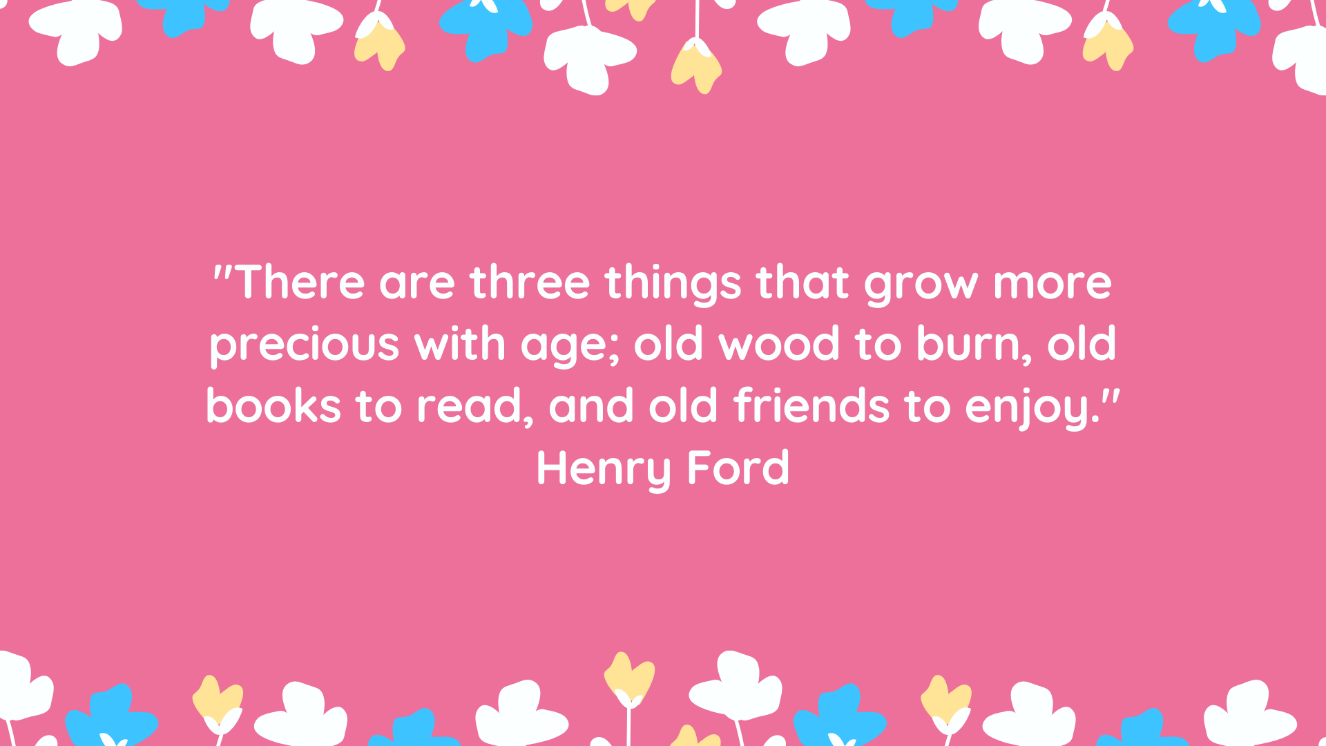 """There are three things that grow more precious with age; old wood to burn, old books to read, and old friends to enjoy."" Henry Ford"