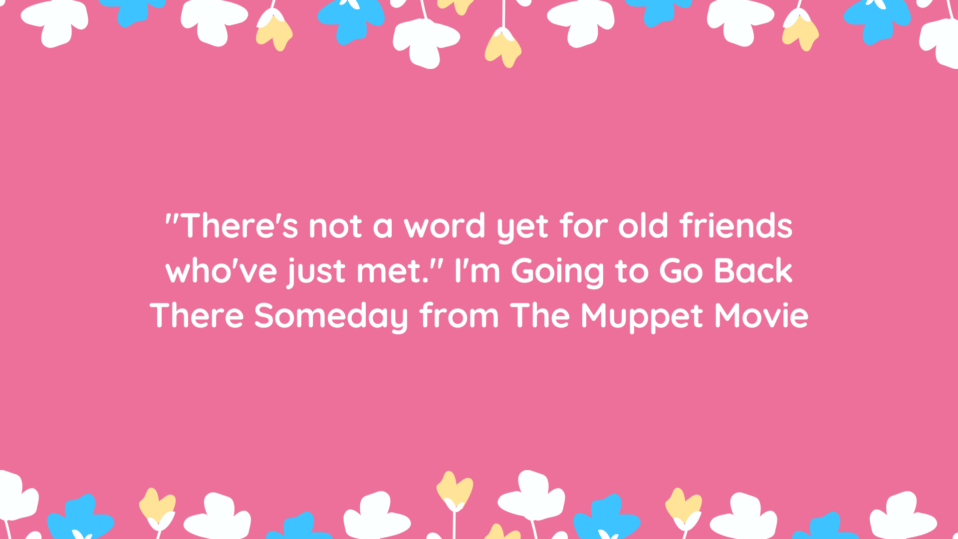 """There's not a word yet for old friends who've just met."" I'm Going to Go Back There Someday from The Muppet Movie"