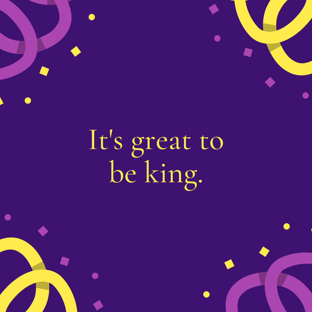 It's great to be king.