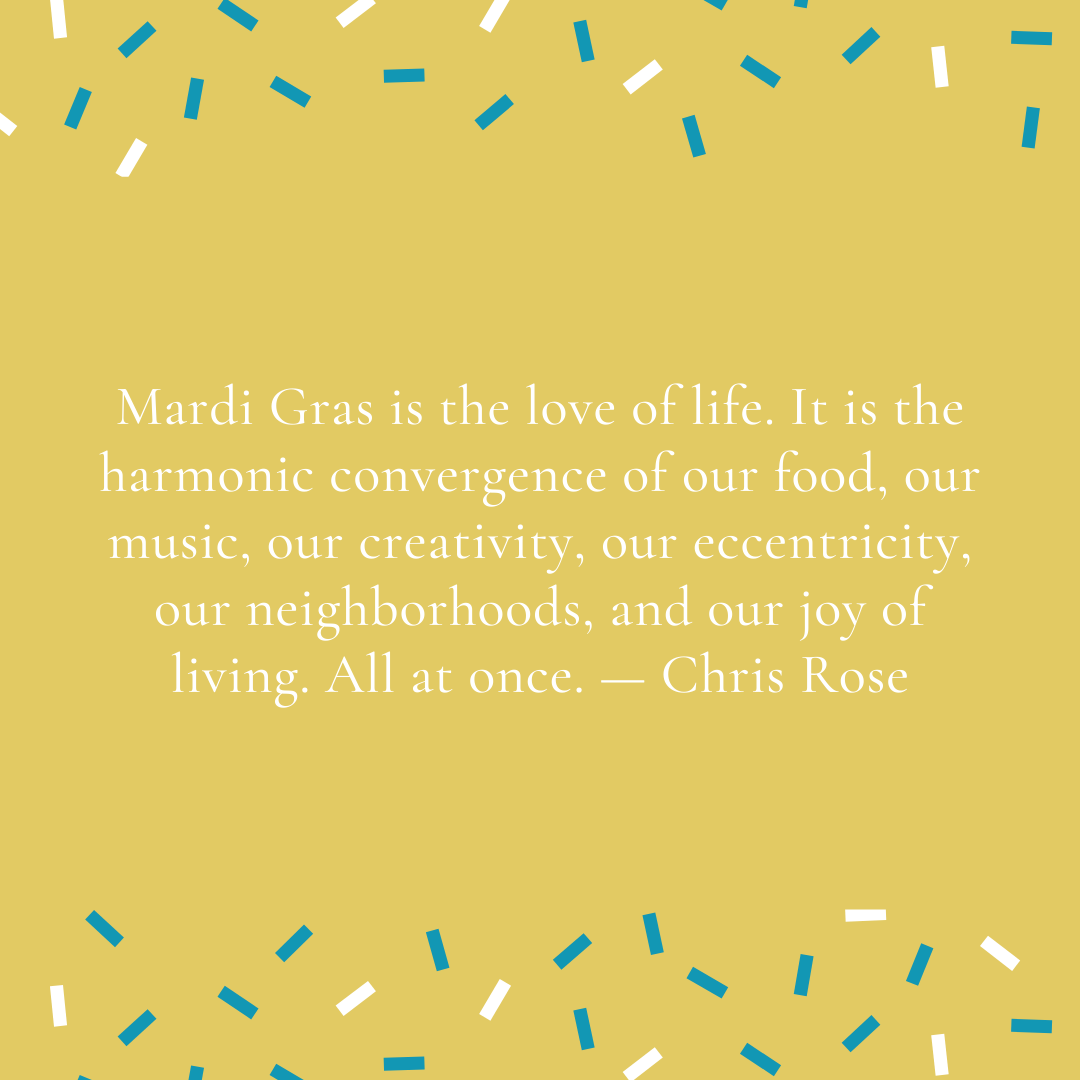 Mardi Gras is the love of life. It is the harmonic convergence of our food, our music, our creativity, our eccentricity, our neighborhoods, and our joy of living. All at once. — Chris Rose