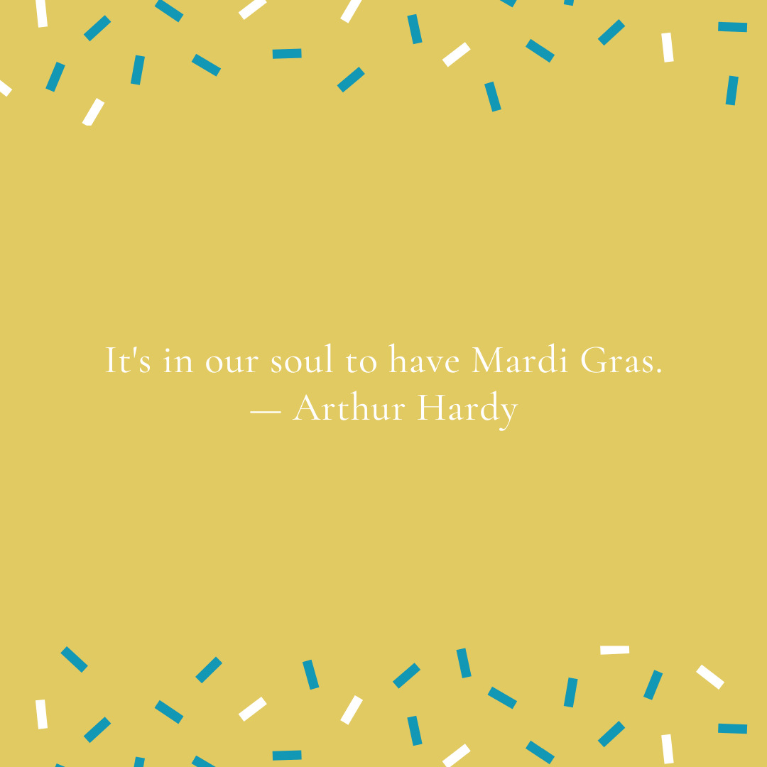 It's in our soul to have Mardi Gras. — Arthur Hardy