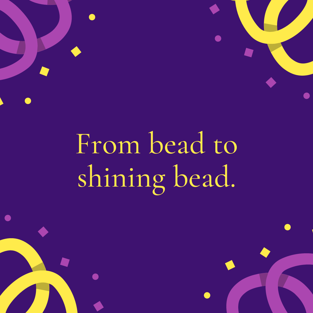 From bead to shining bead.