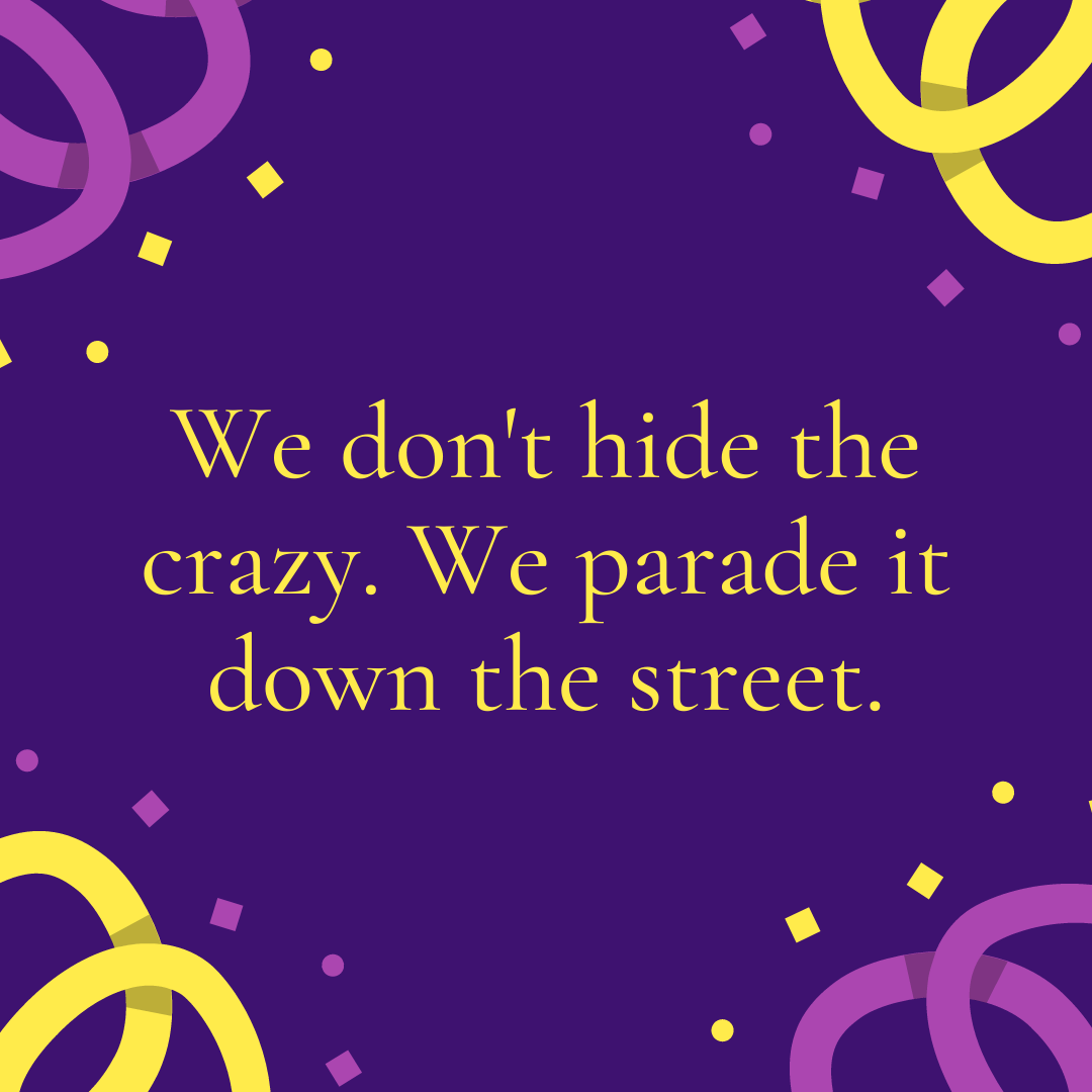 We don't hide the crazy. We parade it down the street.