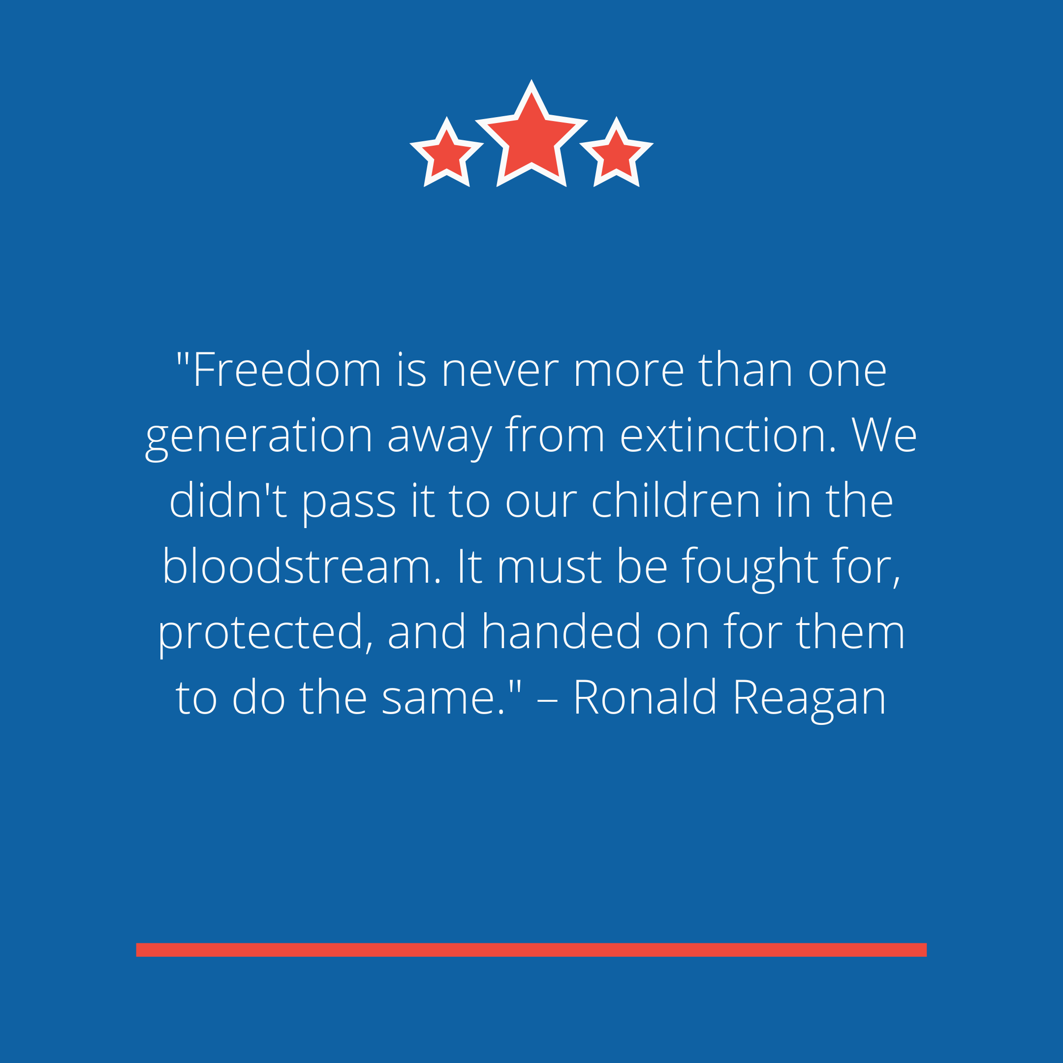 """Freedom is never more than one generation away from extinction. We didn't pass it to our children in the bloodstream. It must be fought for, protected, and handed on for them to do the same."" –Ronald Reagan"
