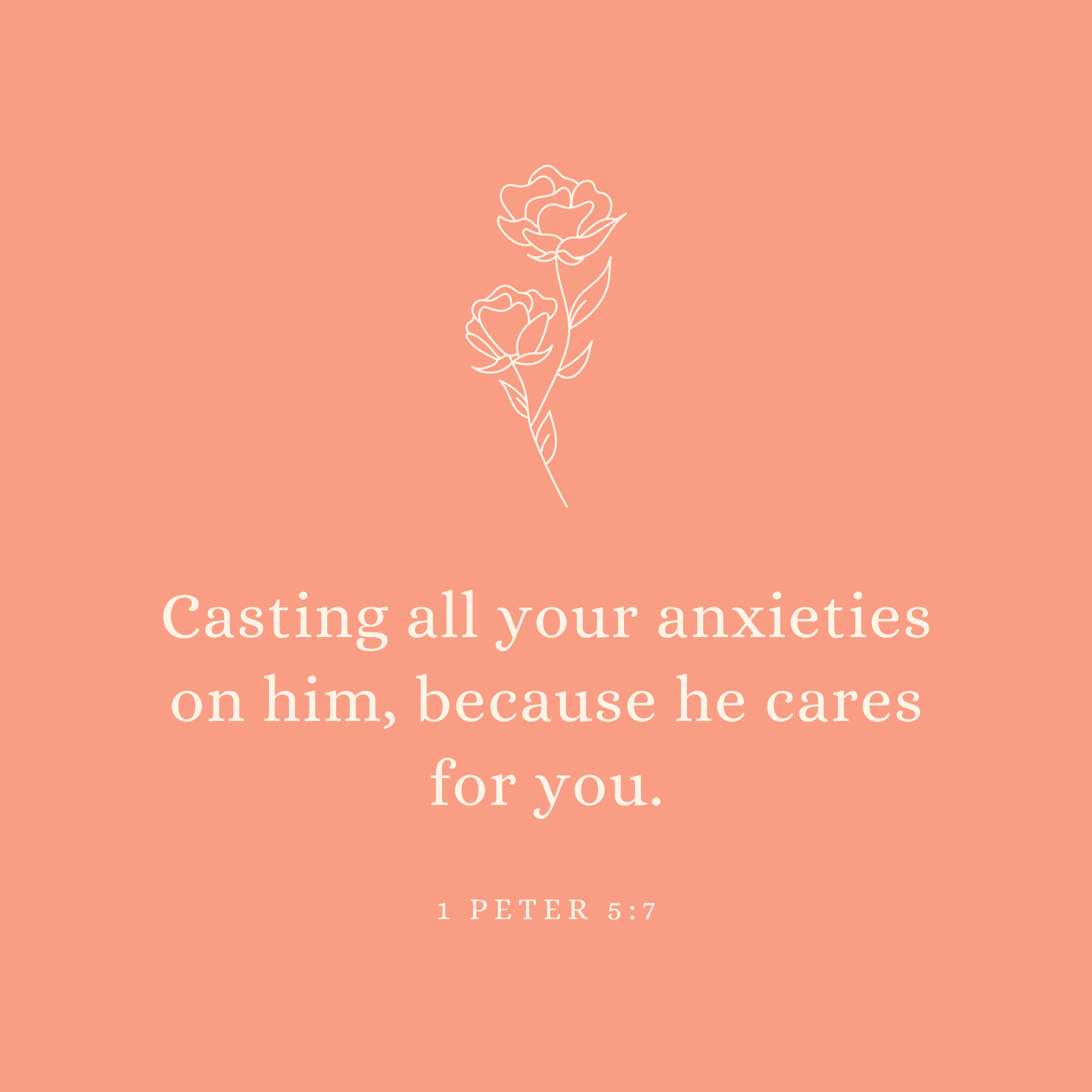 1 Peter 5:7 Casting all your anxieties on him, because he cares for you.