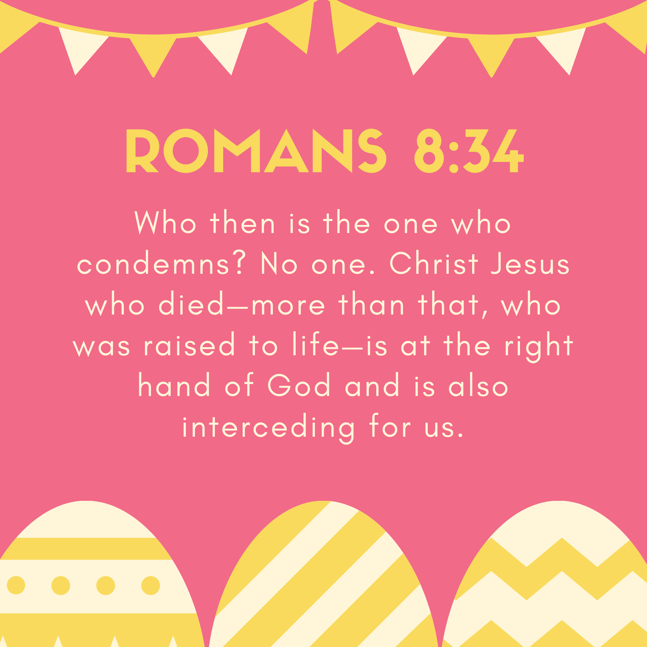 Romans 8:34 Who then is the one who condemns? No one. Christ Jesus who died—more than that, who was raised to life—is at the right hand of God and is also interceding for us.