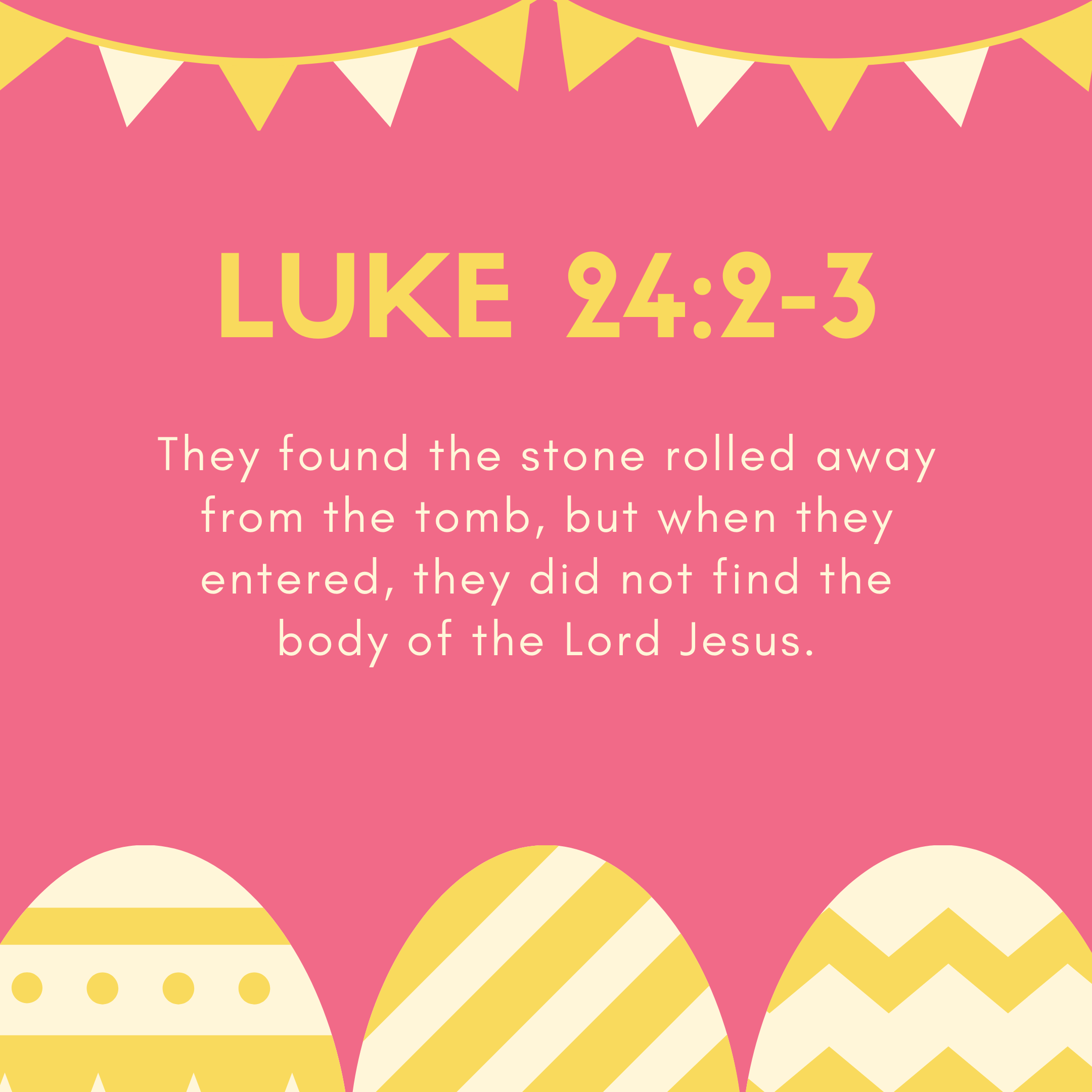 Luke 24:2-3 They found the stone rolled away from the tomb, but when they entered, they did not find the body of the Lord Jesus.