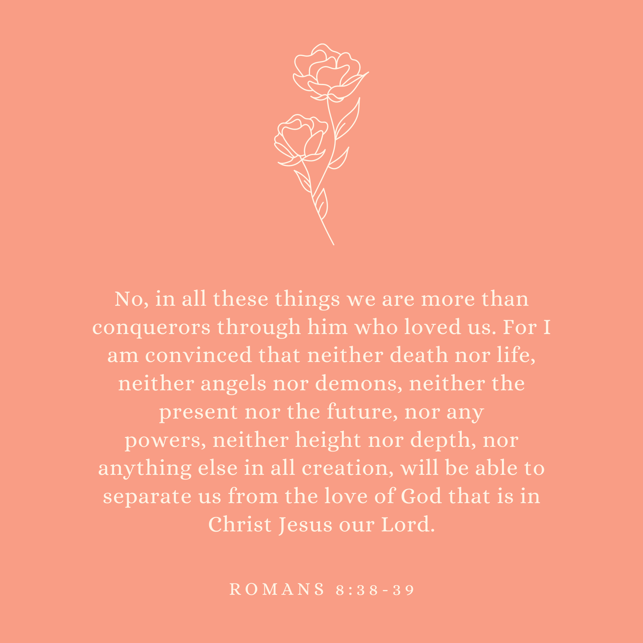 Romans 8:38-39 No, in all these things we are more than conquerors through him who loved us. For I am convinced that neither death nor life, neither angels nor demons, neither the present nor the future, nor any powers, neither height nor depth, nor anything else in all creation, will be able to separate us from the love of God that is in Christ Jesus our Lord.