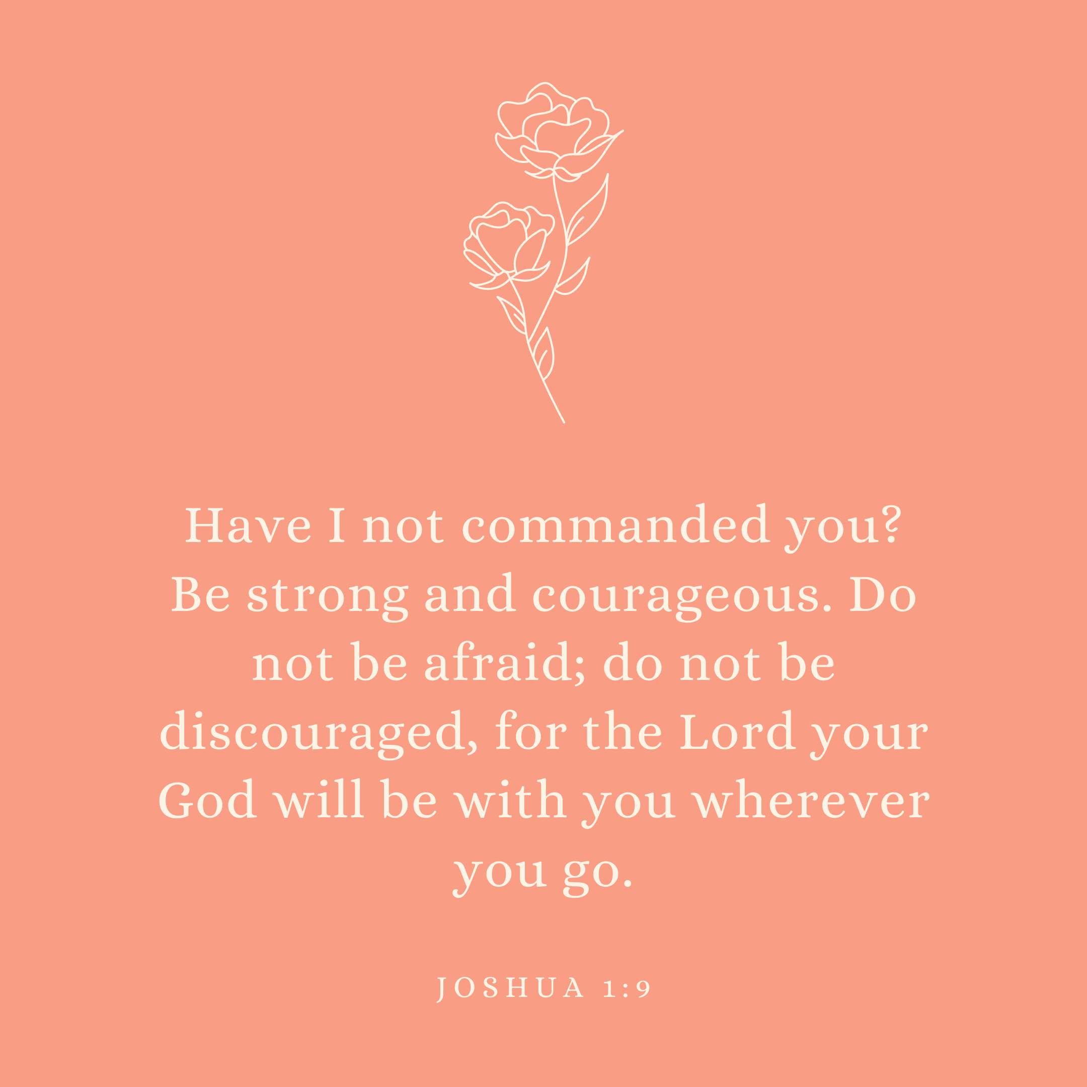 Joshua 1:9 Have I not commanded you? Be strong and courageous. Do not be afraid; do not be discouraged, for the Lord your God will be with you wherever you go.