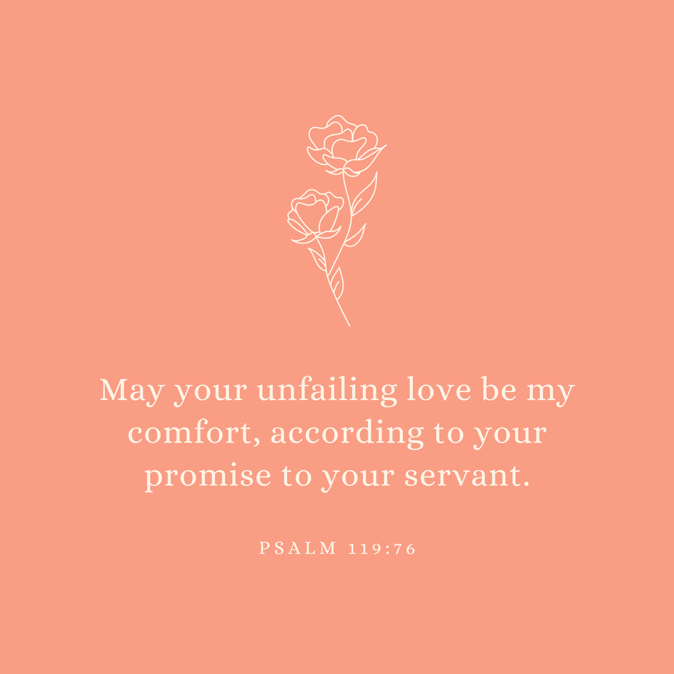 Psalm 119:76 May your unfailing love be my comfort, according to your promise to your servant.