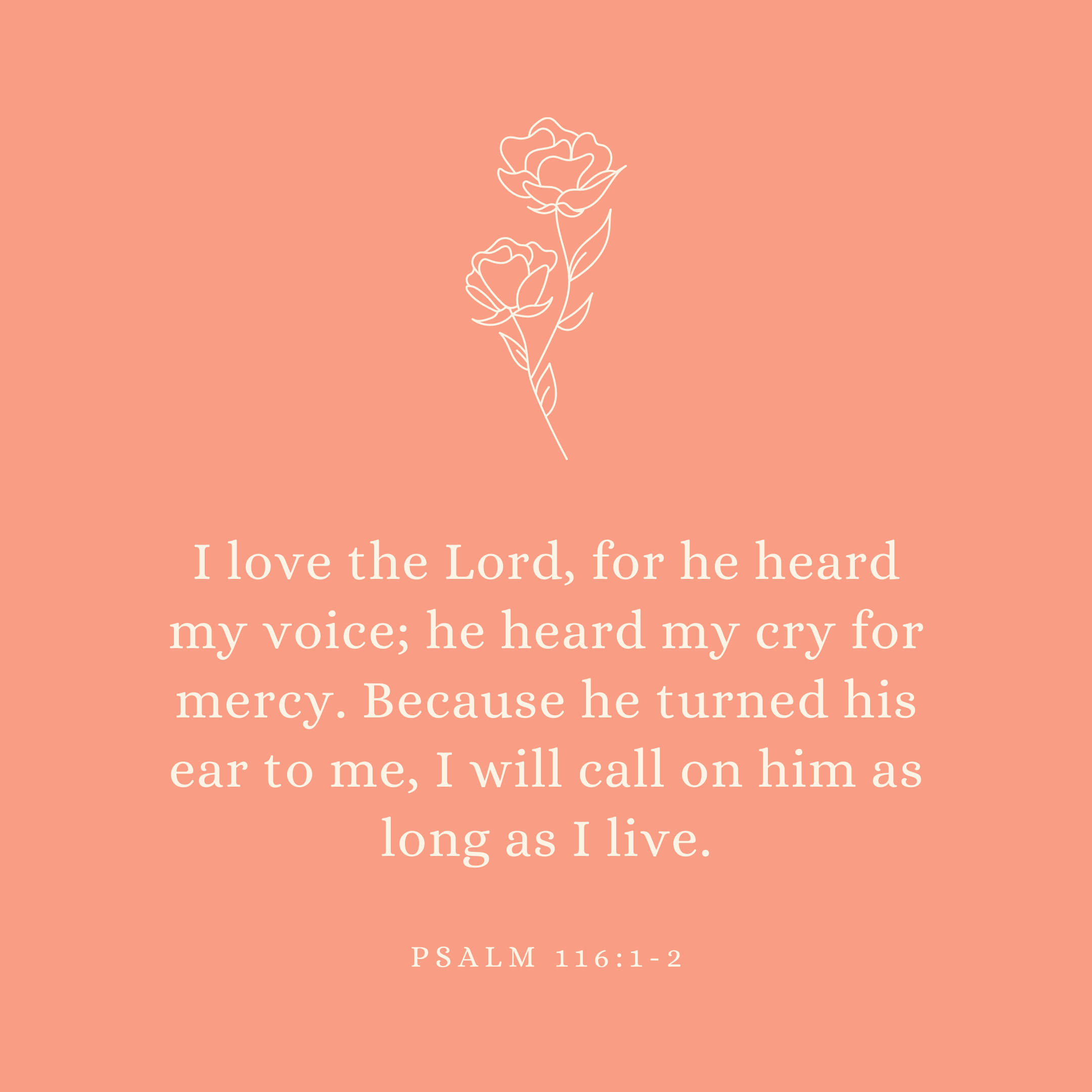 Psalm 116:1-2 I love the Lord, for he heard my voice; he heard my cry for mercy. Because he turned his ear to me, I will call on him as long as I live.