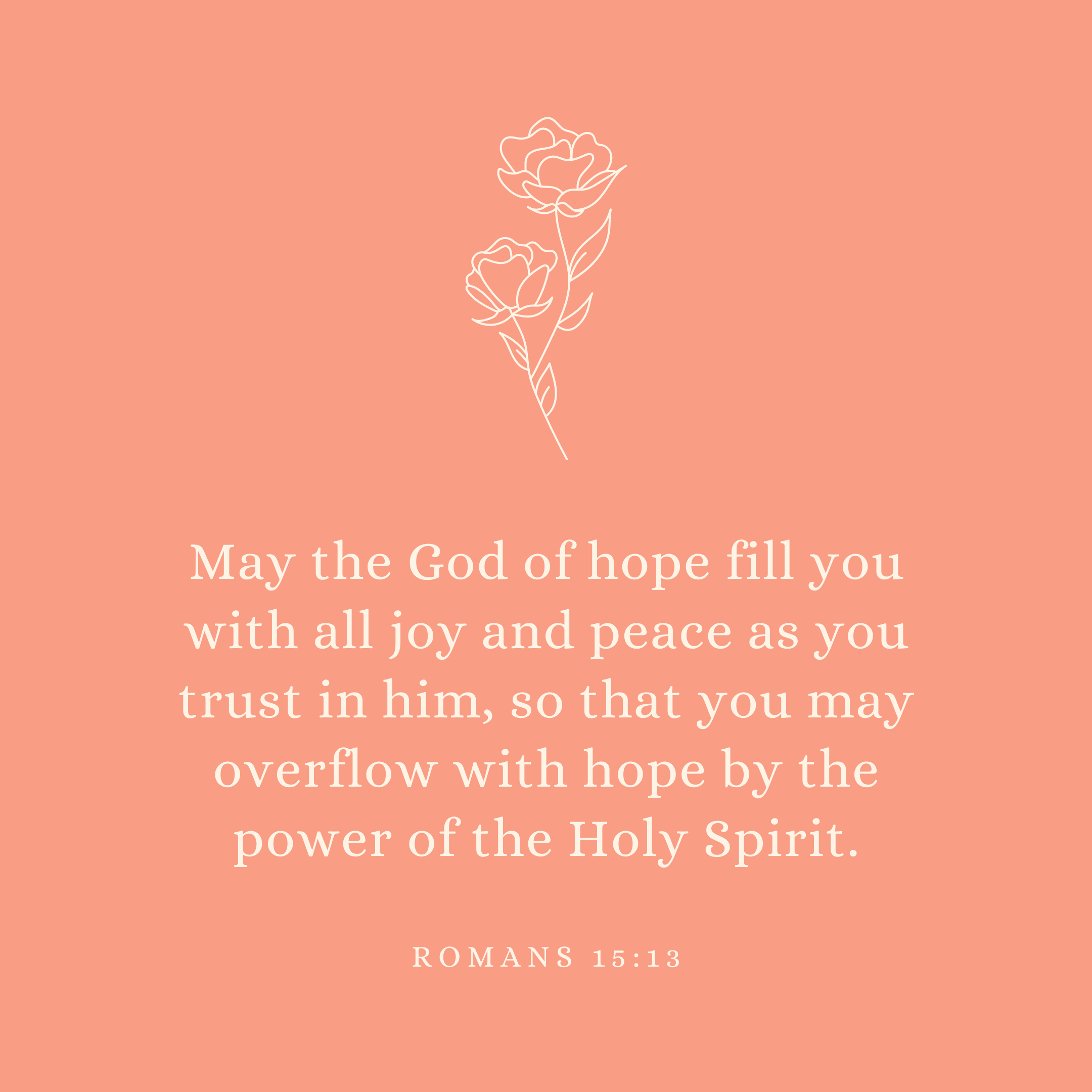 Romans 15:13 May the God of hope fill you with all joy and peace as you trust in him, so that you may overflow with hope by the power of the Holy Spirit.