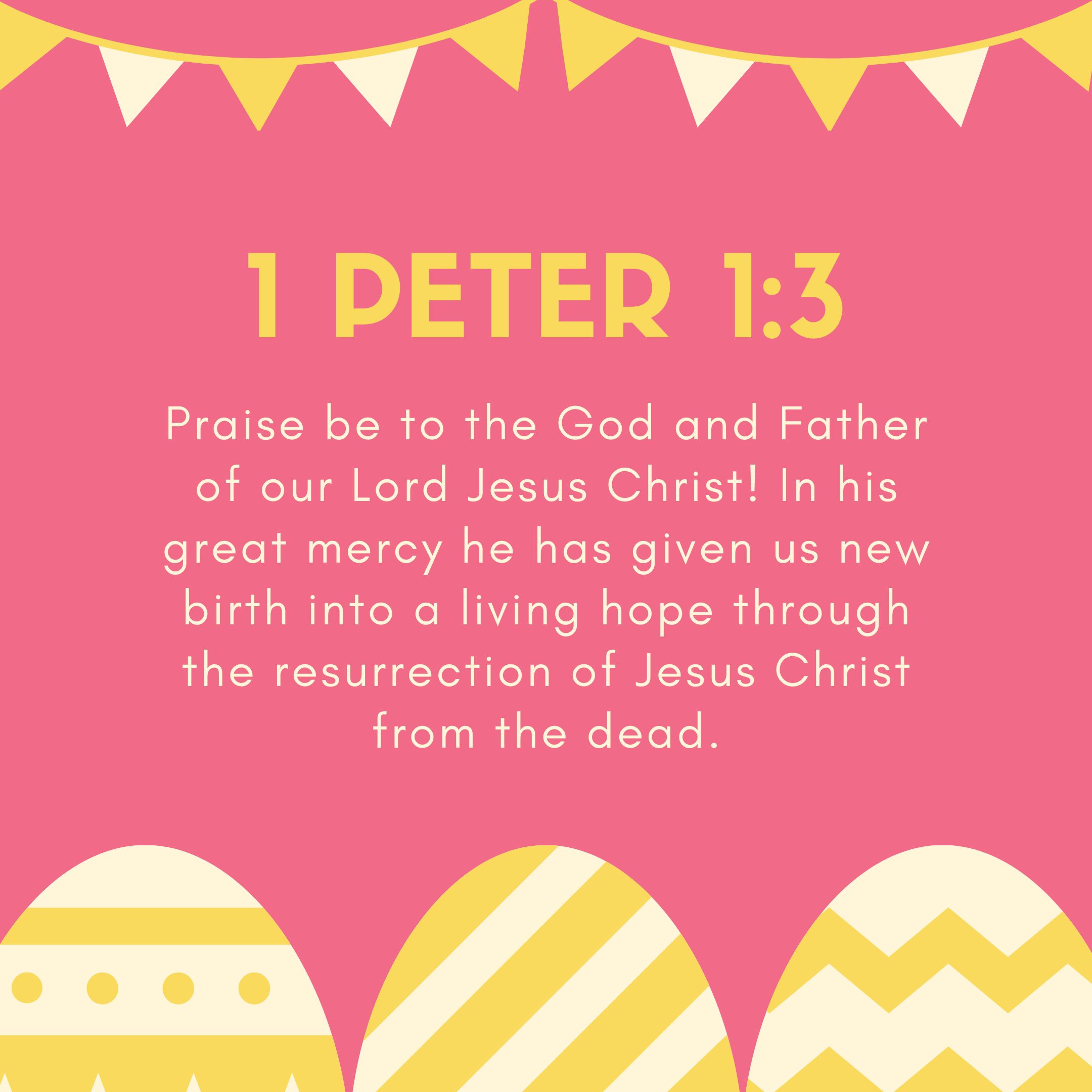 1 Peter 1:3 Praise be to the God and Father of our Lord Jesus Christ! In his great mercy he has given us new birth into a living hope through the resurrection of Jesus Christ from the dead.