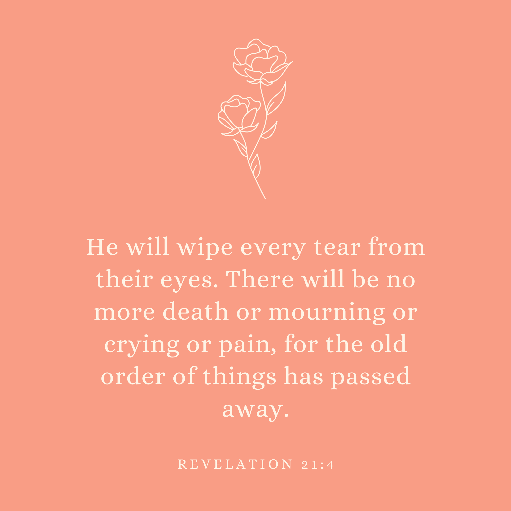 Revelation 21:4 He will wipe every tear from their eyes. There will be no more death or mourning or crying or pain, for the old order of things has passed away.