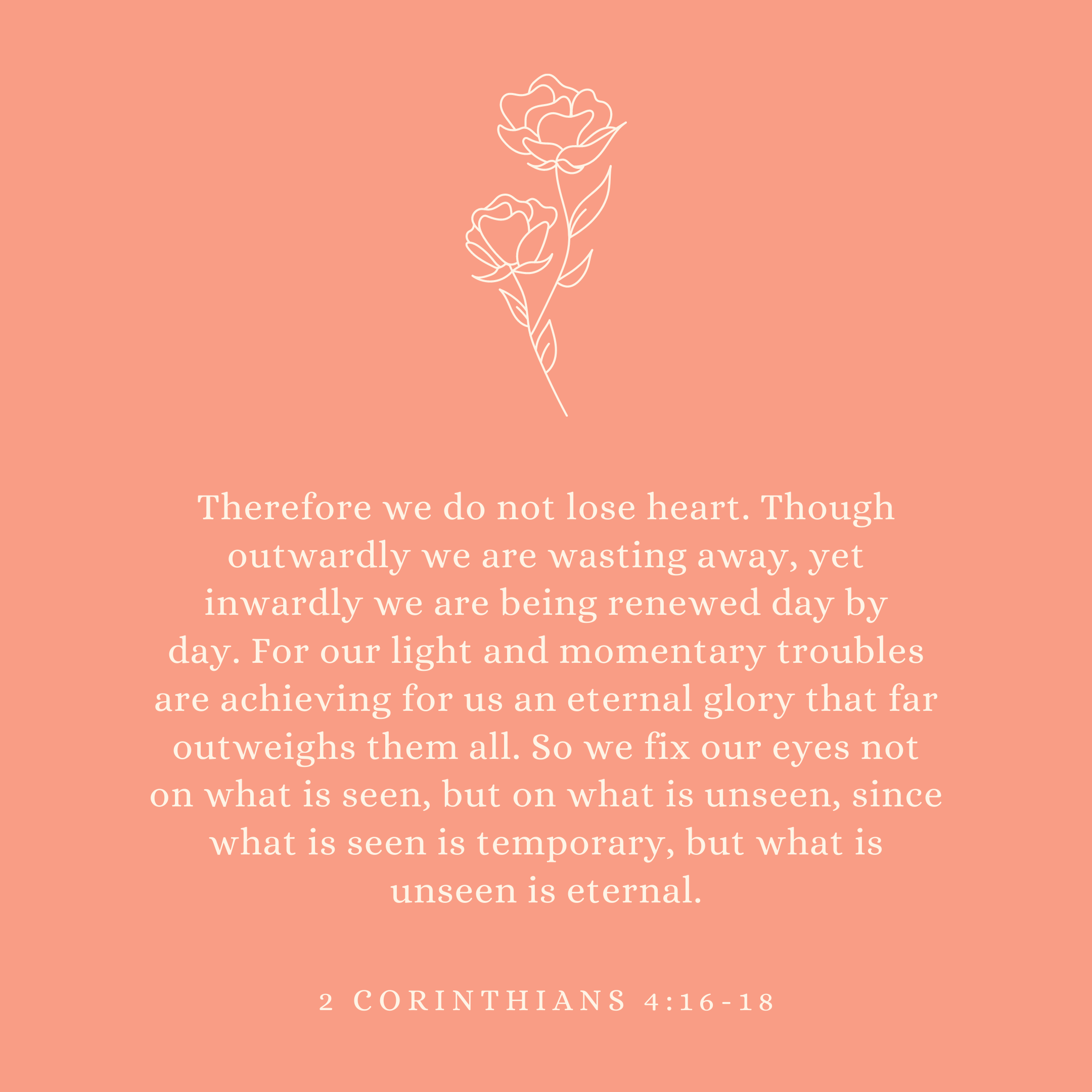 2 Corinthians 4:16-18 Therefore we do not lose heart. Though outwardly we are wasting away, yet inwardly we are being renewed day by day. For our light and momentary troubles are achieving for us an eternal glory that far outweighs them all. So we fix our eyes not on what is seen, but on what is unseen, since what is seen is temporary, but what is unseen is eternal.