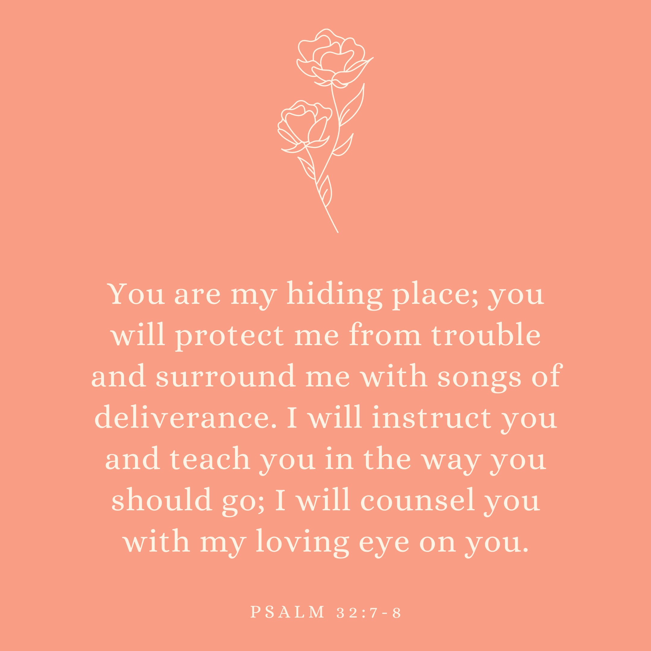 Psalm 32:7-8 You are my hiding place; you will protect me from trouble and surround me with songs of deliverance. I will instruct you and teach you in the way you should go; I will counsel you with my loving eye on you.