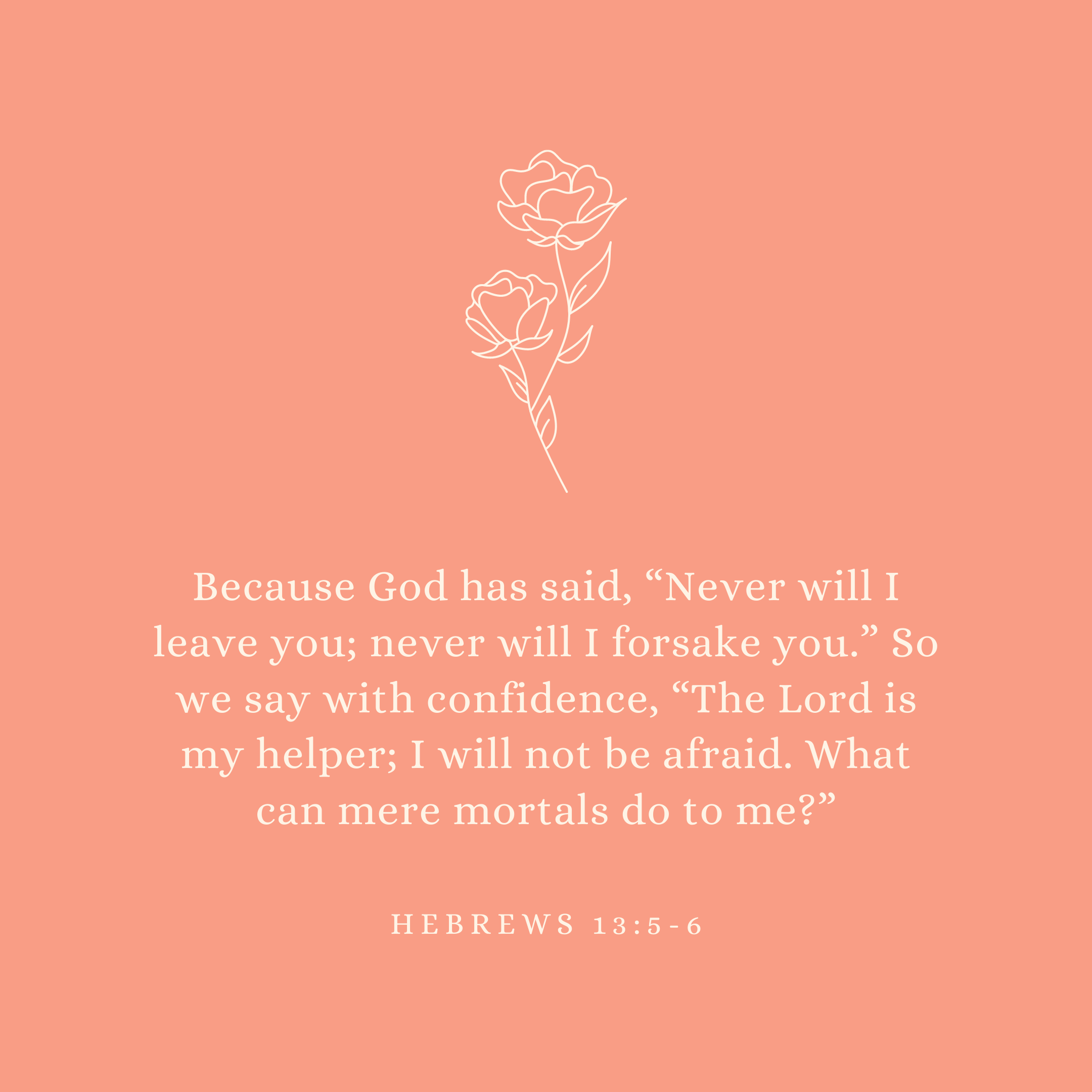 "Hebrews 13:5-6 Because God has said, ""Never will I leave you; never will I forsake you."" So we say with confidence, ""The Lord is my helper; I will not be afraid. What can mere mortals do to me?"""