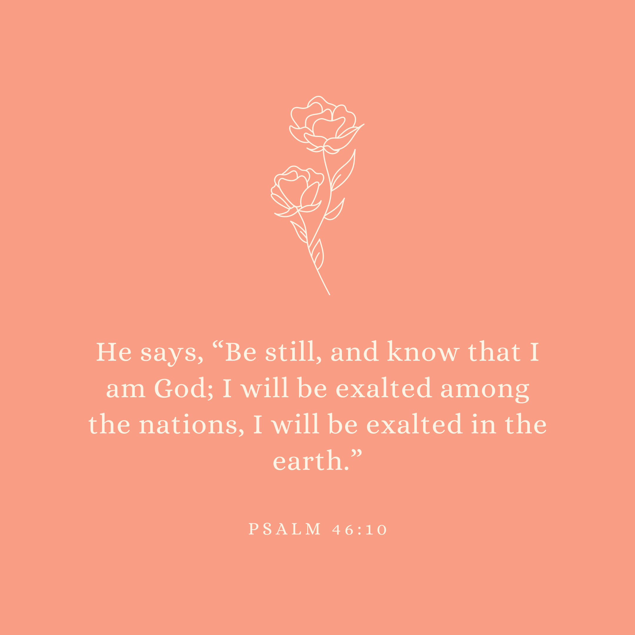 "Psalm 46:10 He says, ""Be still, and know that I am God; I will be exalted among the nations, I will be exalted in the earth."""