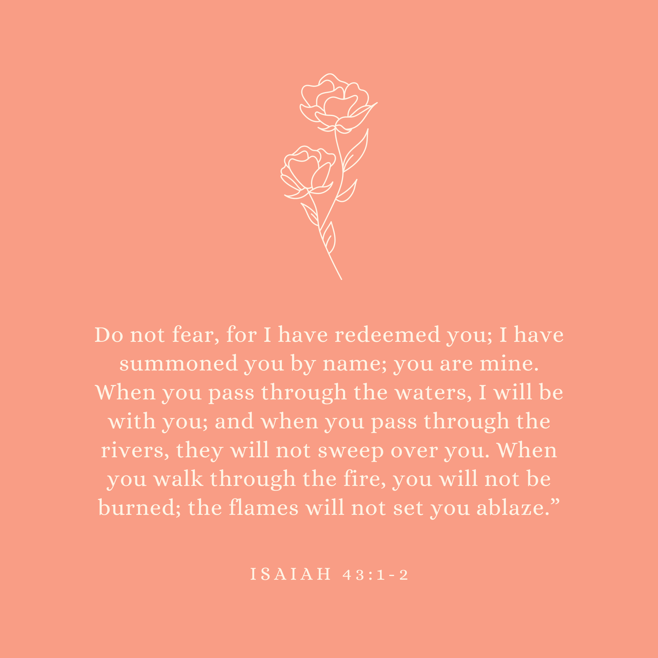 Isaiah 43:1-2 Do not fear, for I have redeemed you; I have summoned you by name; you are mine. When you pass through the waters, I will be with you; and when you pass through the rivers, they will not sweep over you. When you walk through the fire, you will not be burned; the flames will not set you ablaze.""