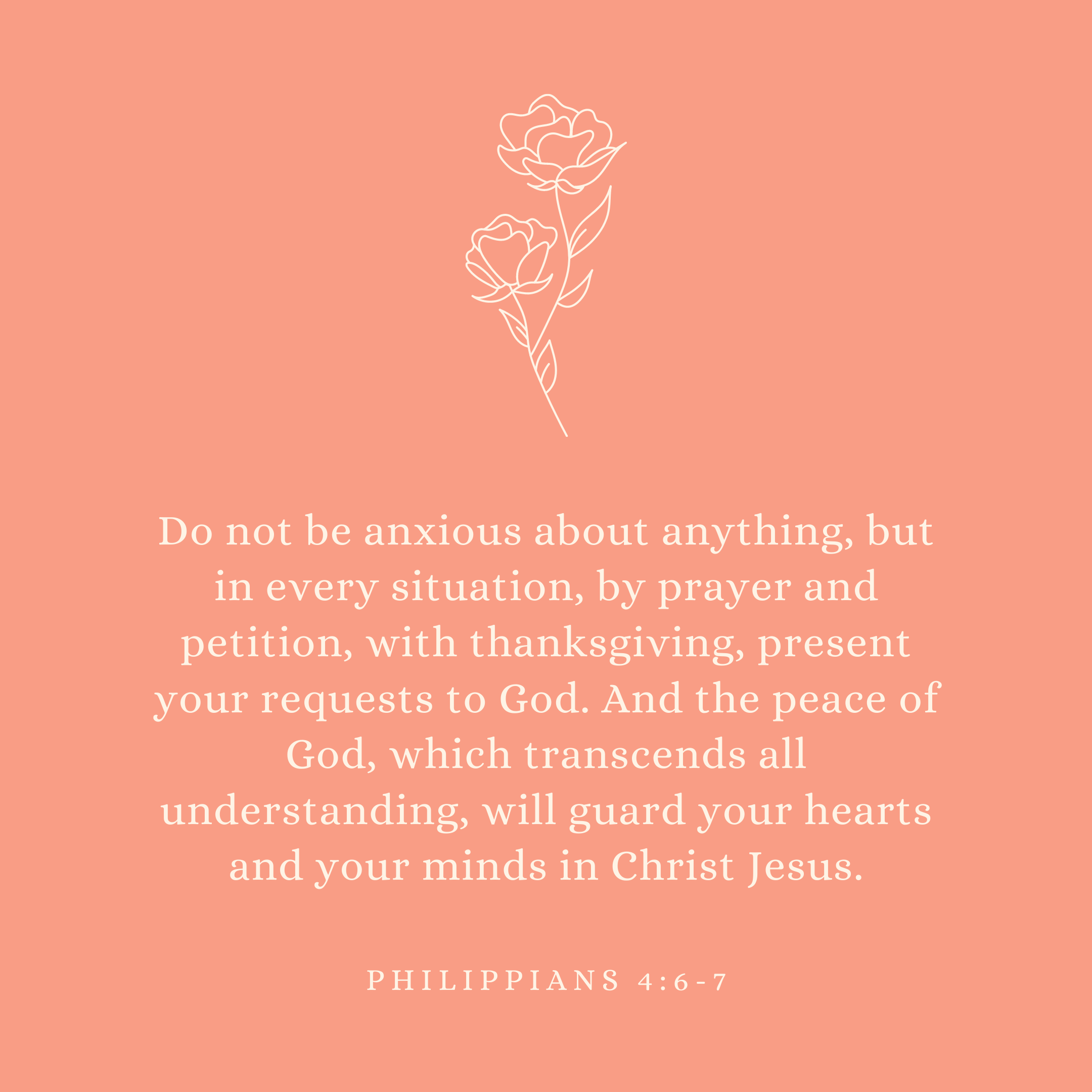 Philippians 4:6-7 Do not be anxious about anything, but in every situation, by prayer and petition, with thanksgiving, present your requests to God. And the peace of God, which transcends all understanding, will guard your hearts and your minds in Christ Jesus.