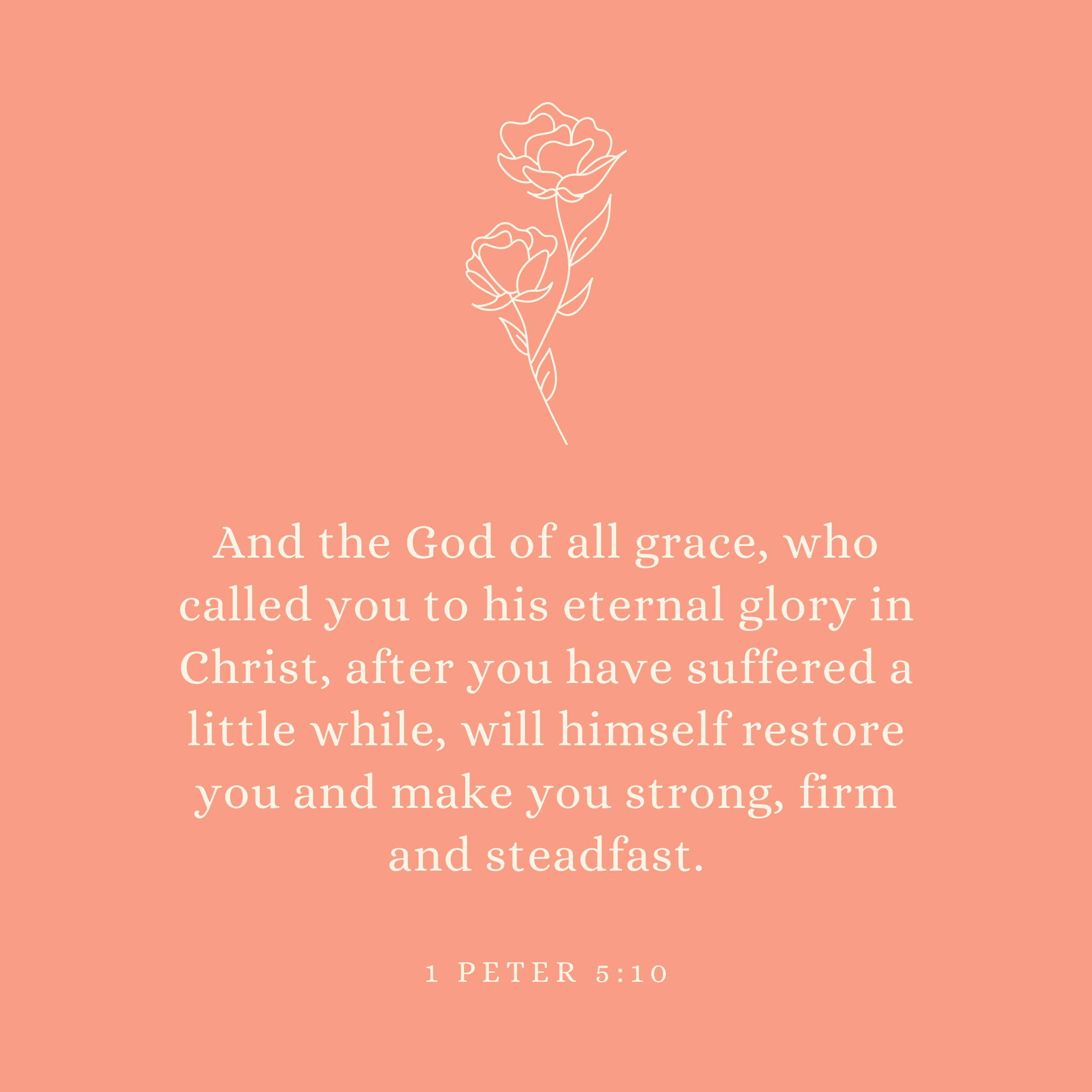 1 Peter 5:10 And the God of all grace, who called you to his eternal glory in Christ, after you have suffered a little while, will himself restore you and make you strong, firm and steadfast.