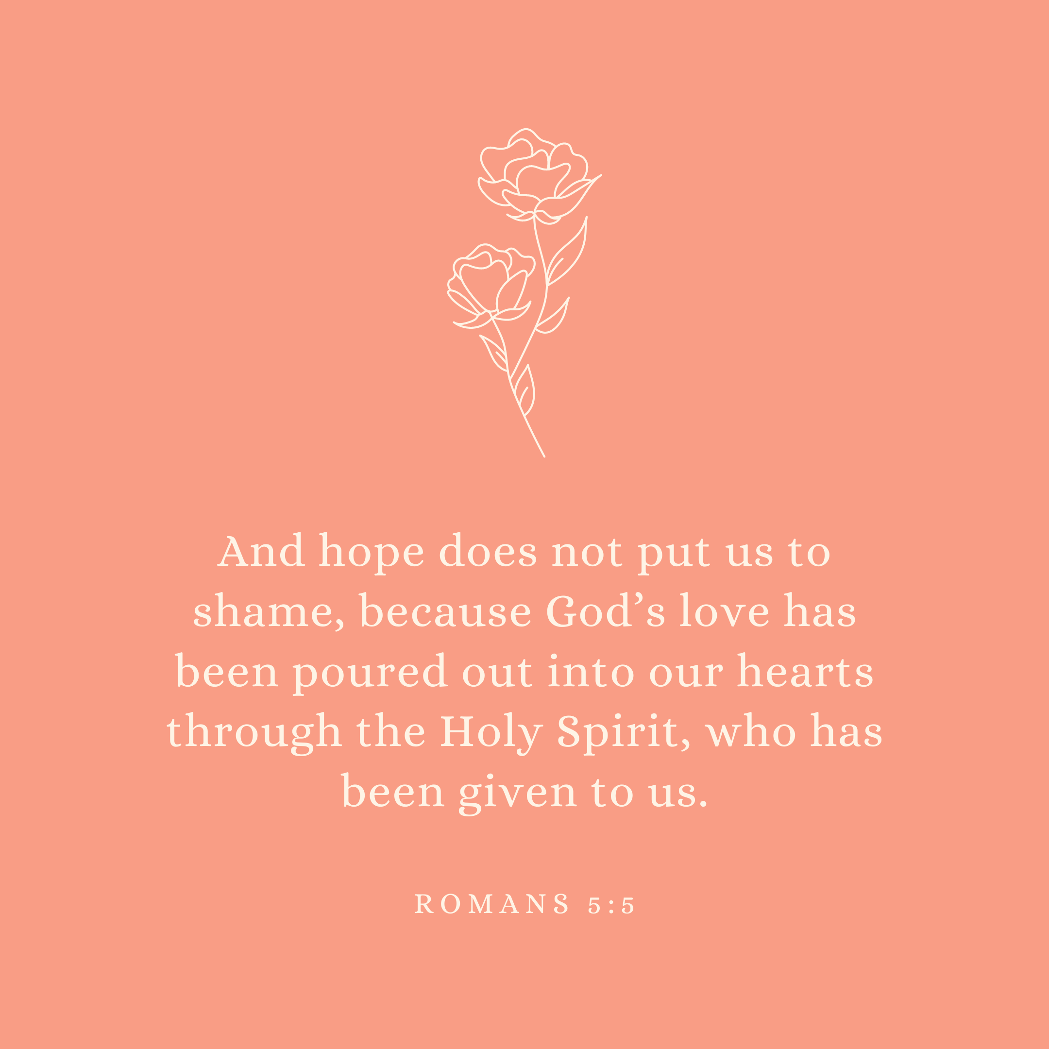 Romans 5:5 And hope does not put us to shame, because God's love has been poured out into our hearts through the Holy Spirit, who has been given to us.
