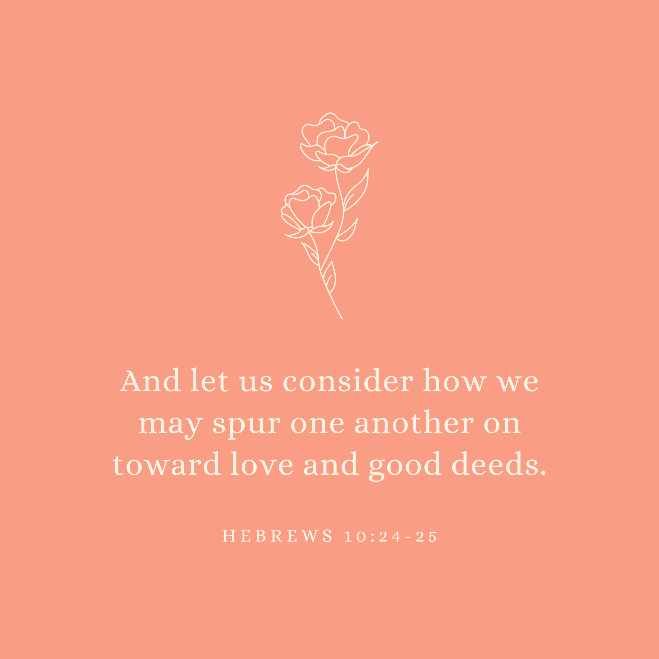 Hebrews 10:24-25 And let us consider how we may spur one another on toward love and good deeds.