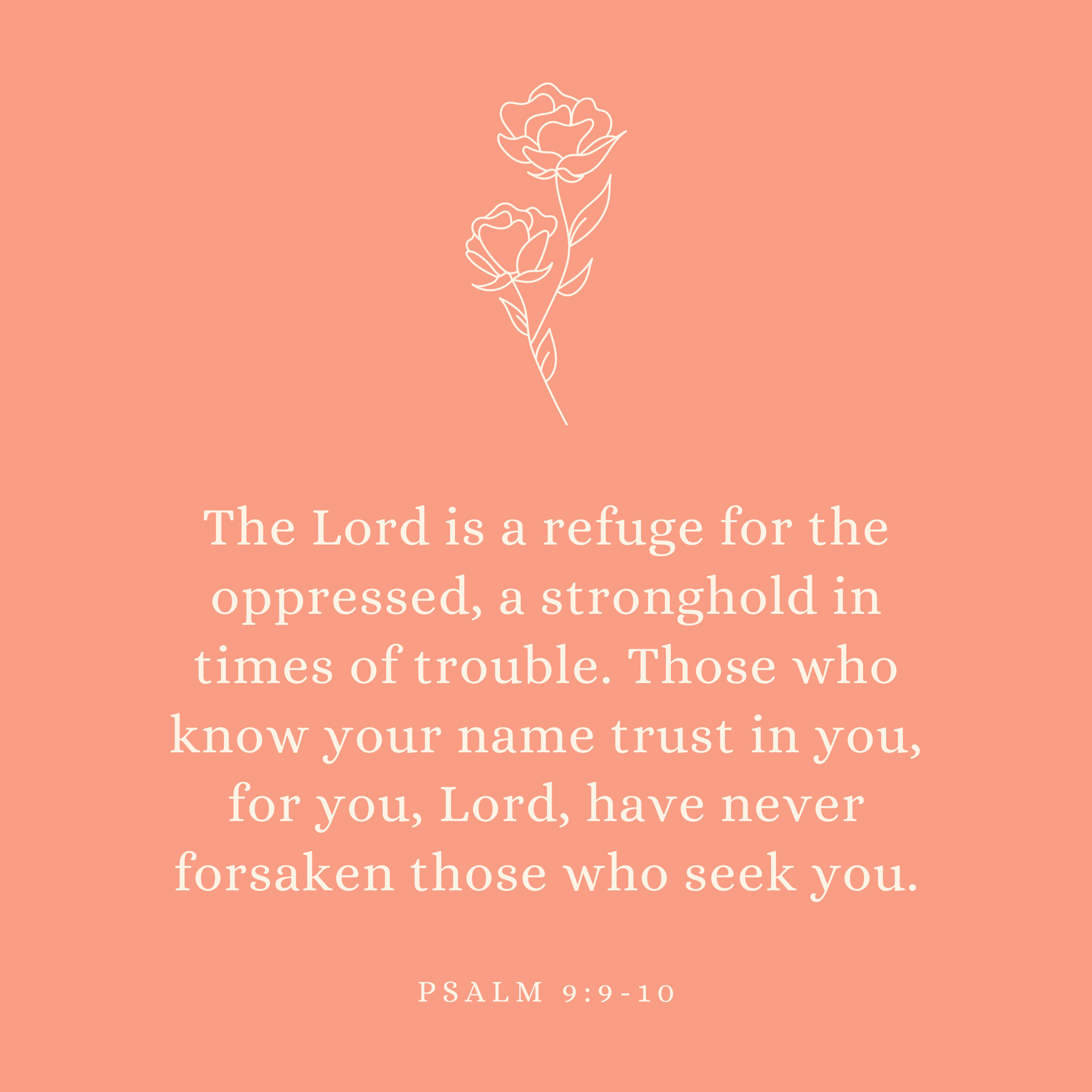 Psalm 9:9-10 The Lord is a refuge for the oppressed, a stronghold in times of trouble. Those who know your name trust in you, for you, Lord, have never forsaken those who seek you.