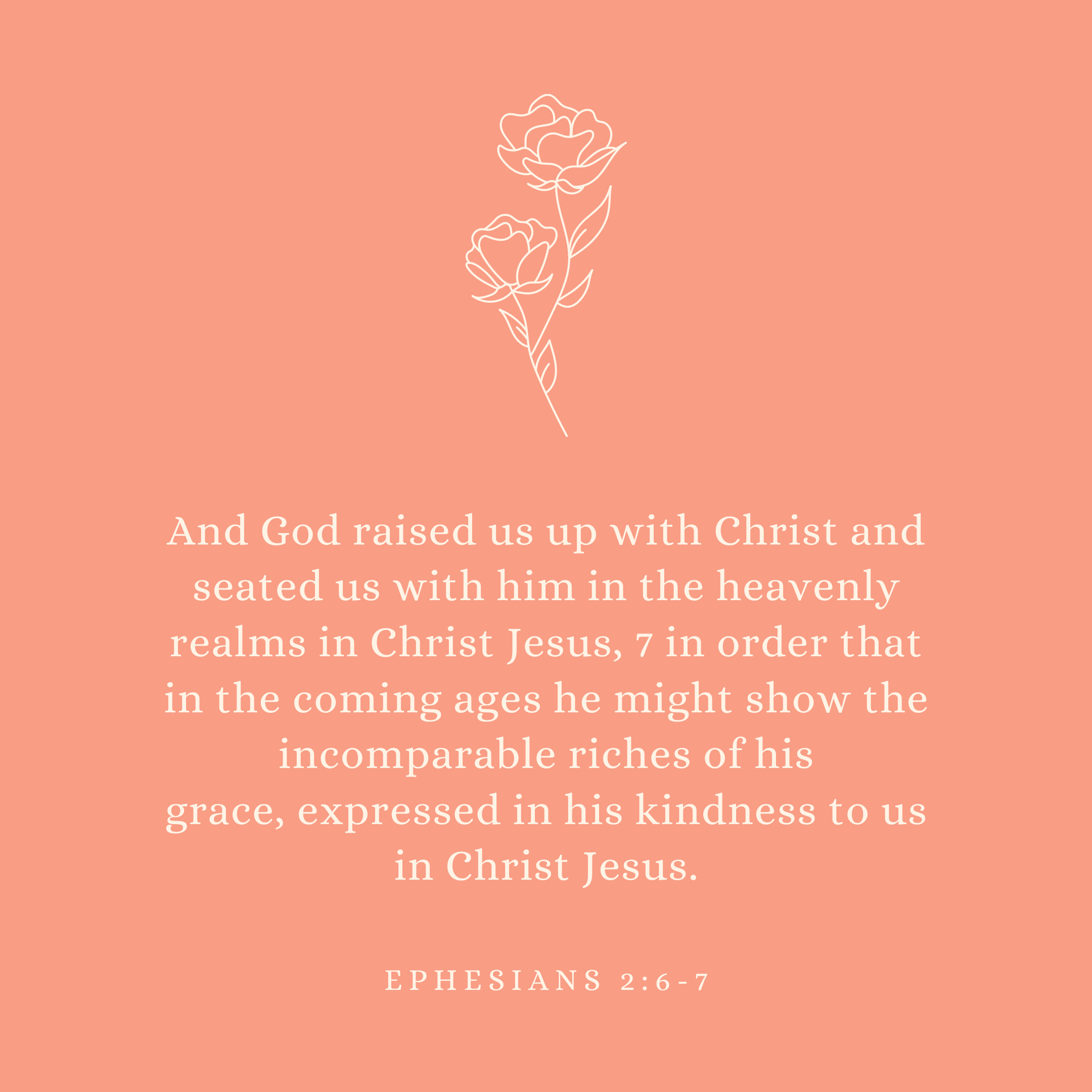 Ephesians 2:6-7 And God raised us up with Christ and seated us with him in the heavenly realms in Christ Jesus, 7 in order that in the coming ages he might show the incomparable riches of his grace, expressed in his kindness to us in Christ Jesus.