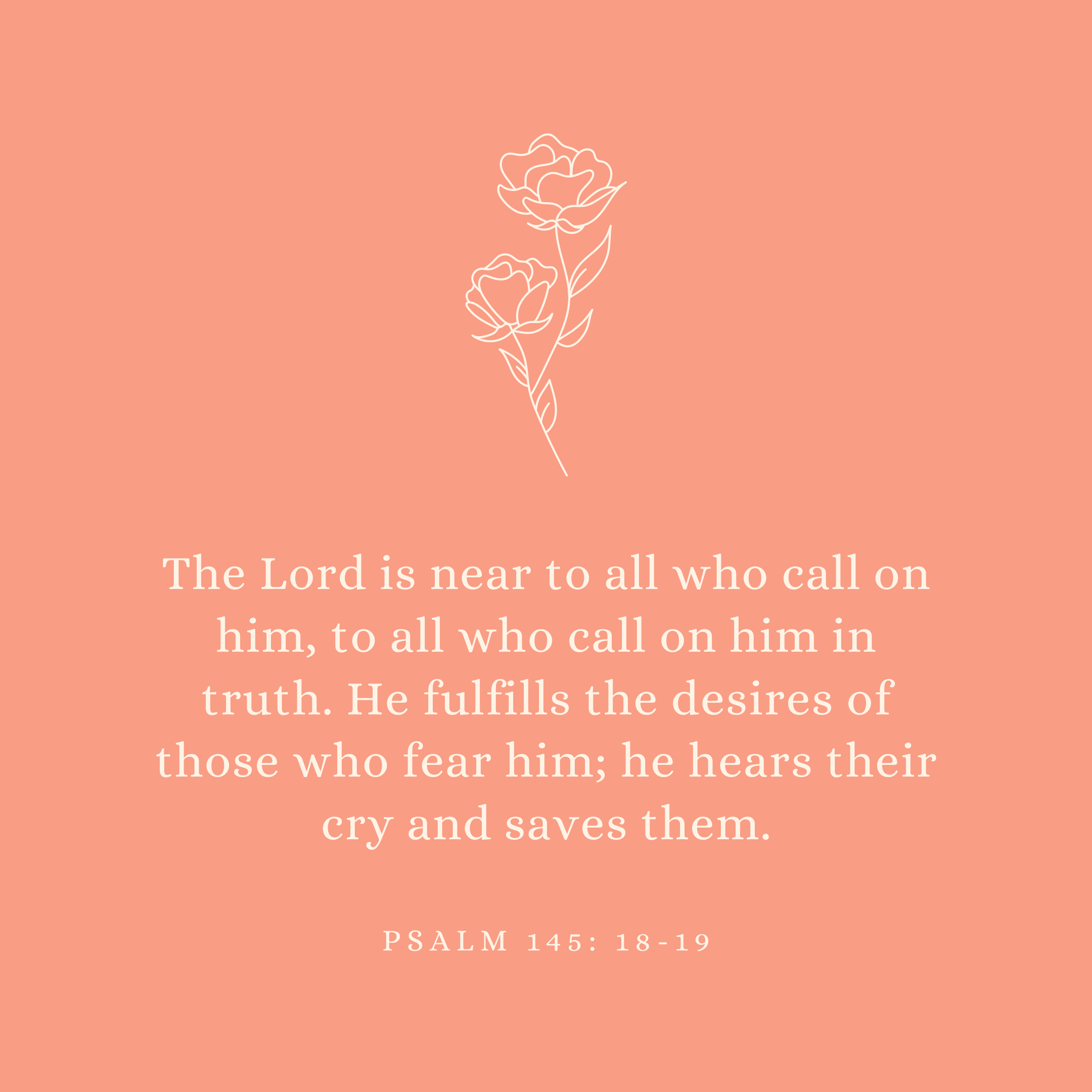 Psalm 145: 18-19 The Lord is near to all who call on him, to all who call on him in truth. He fulfills the desires of those who fear him; he hears their cry and saves them.