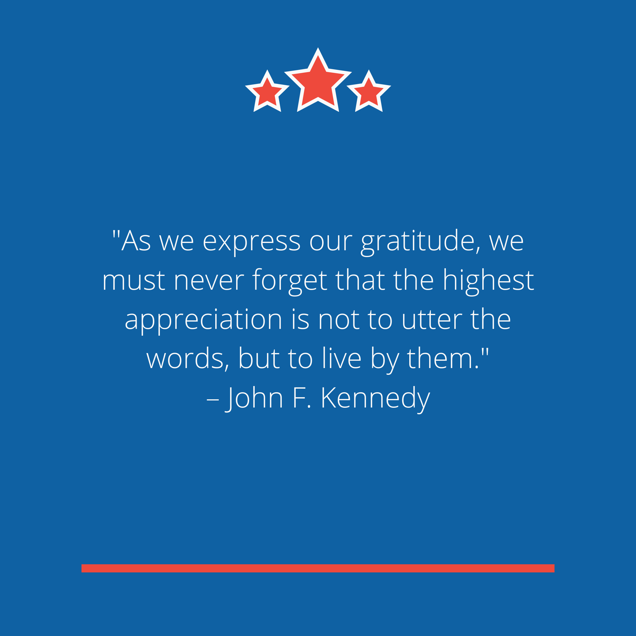 """As we express our gratitude, we must never forget that the highest appreciation is not to utter the words, but to live by them."" –John F. Kennedy"
