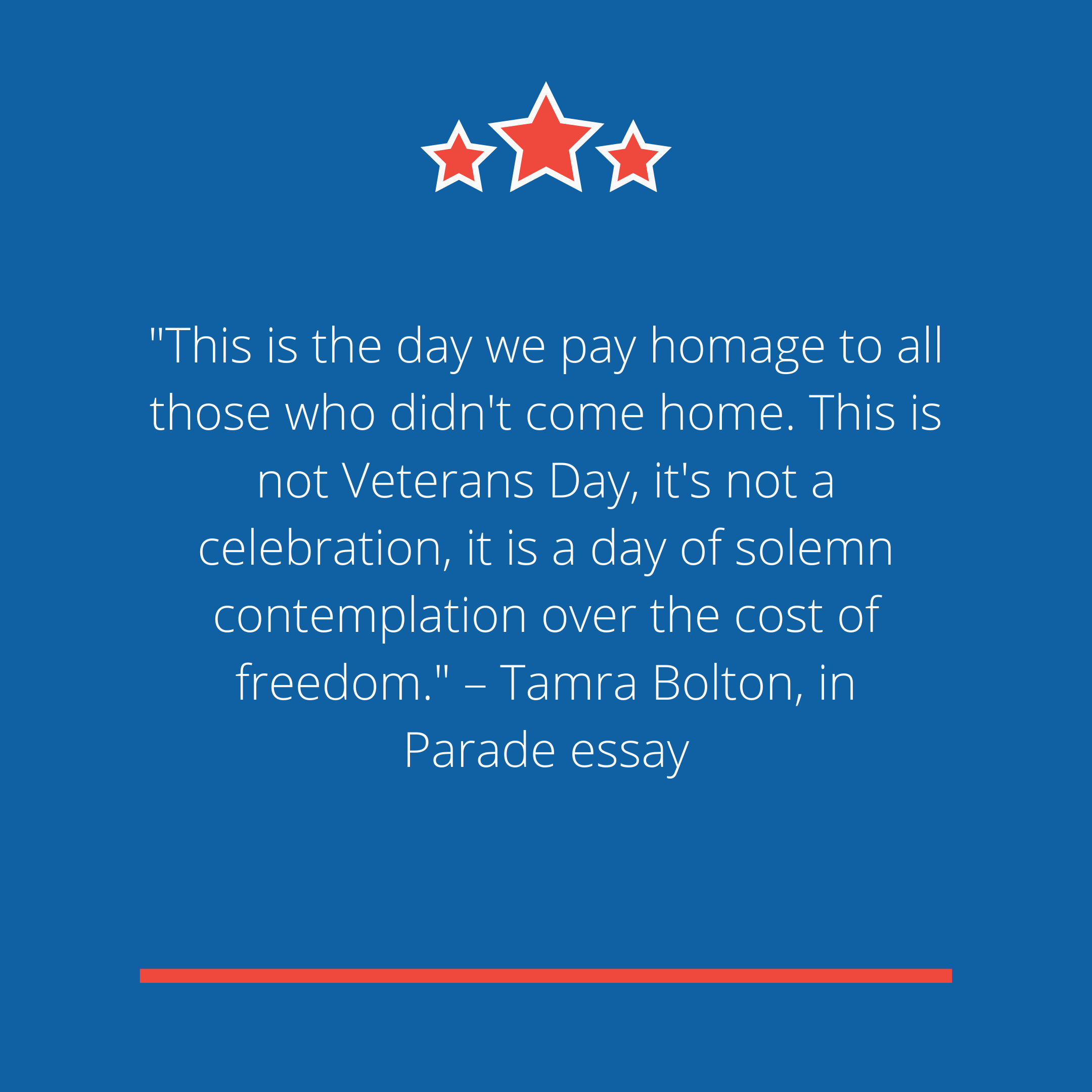 """This is the day we pay homage to all those who didn't come home. This is not Veterans Day, it's not a celebration, it is a day of solemn contemplation over the cost of freedom."" –Tamra Bolton, in Parade essay"